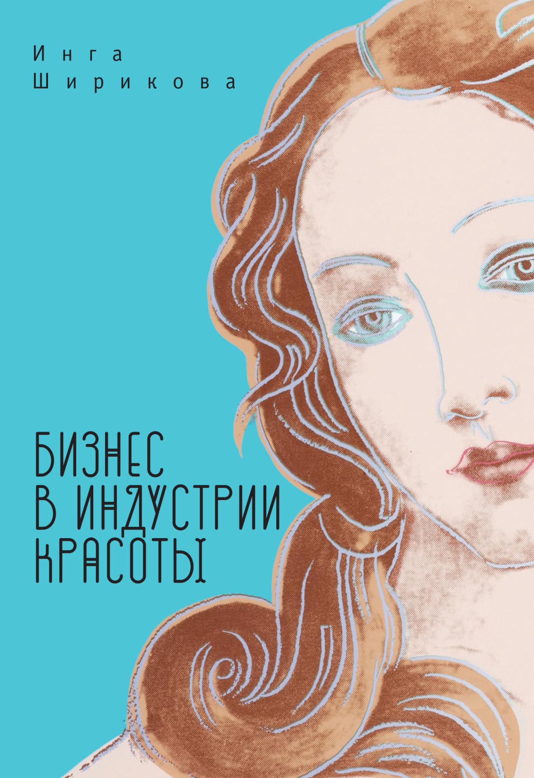 Инга Ширикова Бизнес в индустрии красоты ширикова и бизнес в индустрии красоты пособие для блондинок чайников и не только