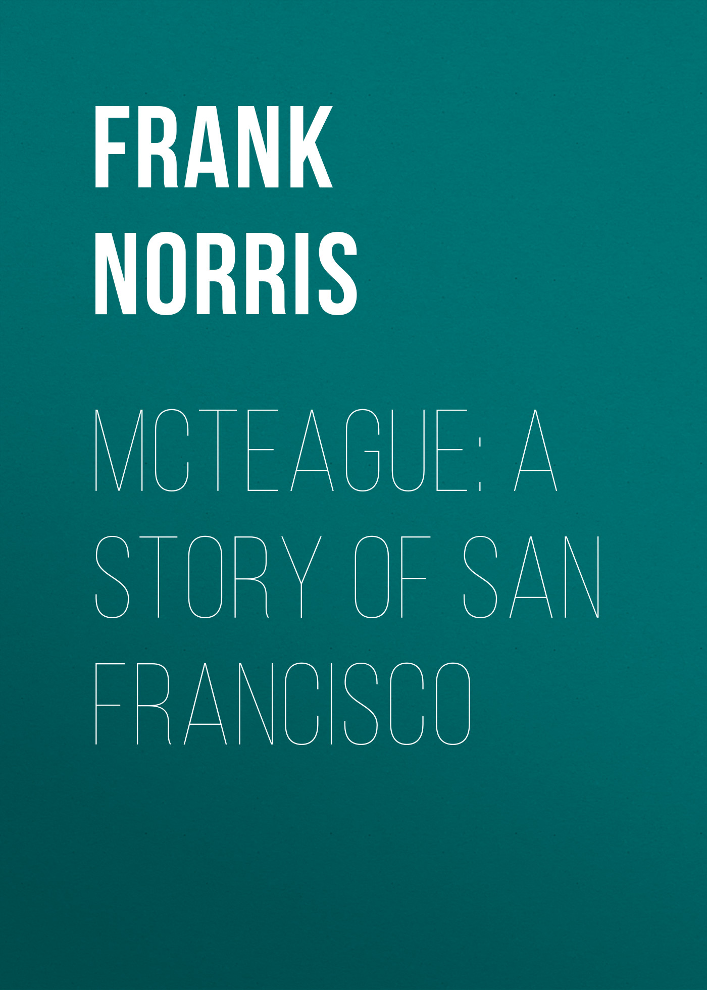 Frank Norris McTeague: A Story of San Francisco san francisco calif dept of public health annual report san francisco department of public health 1885