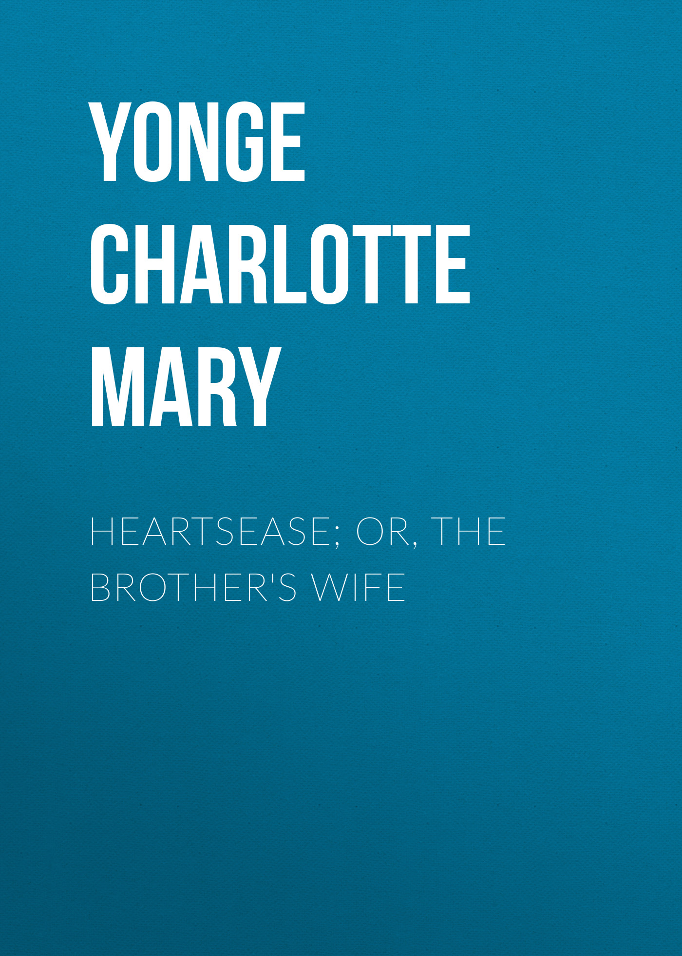 Yonge Charlotte Mary Heartsease; Or, The Brother's Wife yonge charlotte mary countess kate