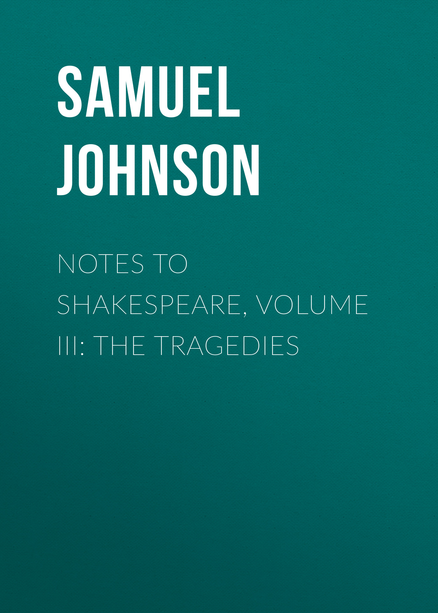 Samuel Johnson Notes to Shakespeare, Volume III: The Tragedies samuel johnson the dramatic writings of will shakespeare with introductory prefaces to each play printed complete from the best editions volume 5
