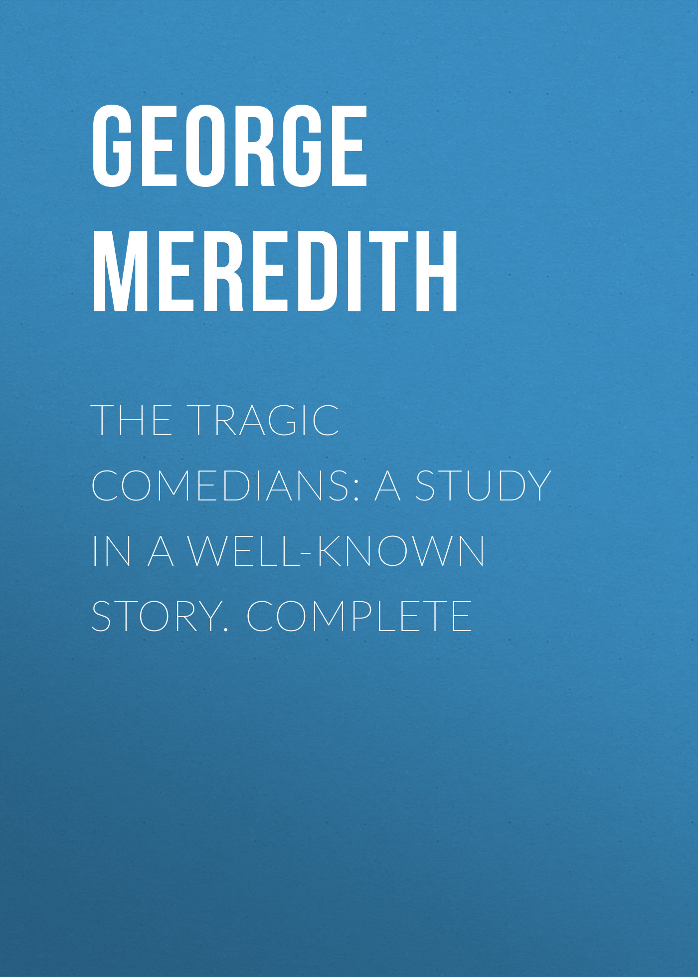 George Meredith The Tragic Comedians: A Study in a Well-known Story. Complete