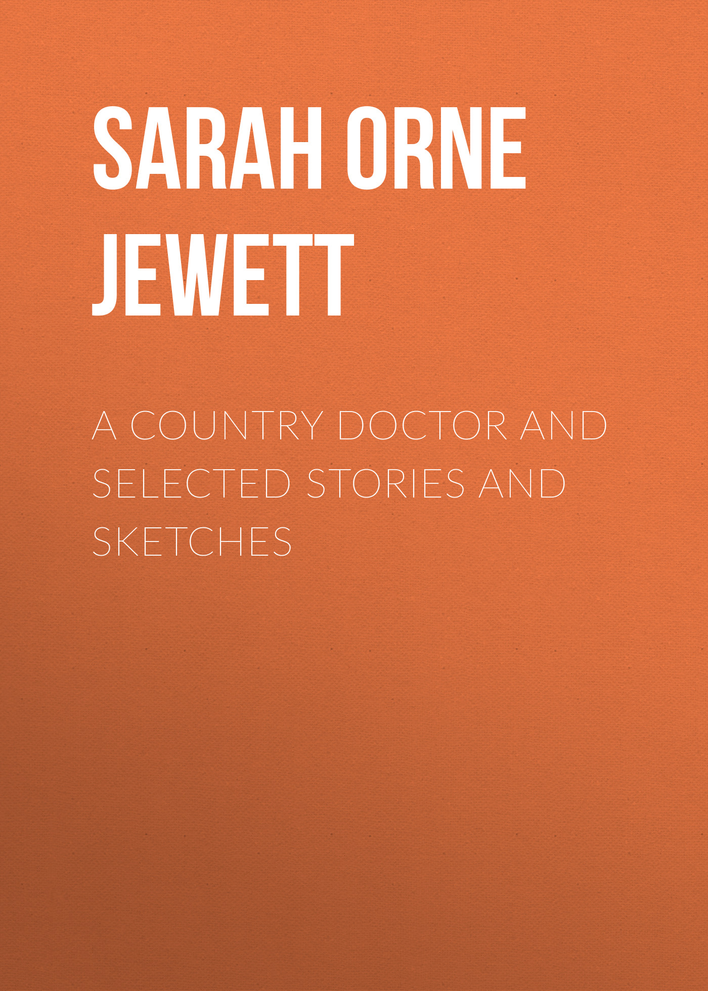 Sarah Orne Jewett A Country Doctor and Selected Stories and Sketches the country doctor