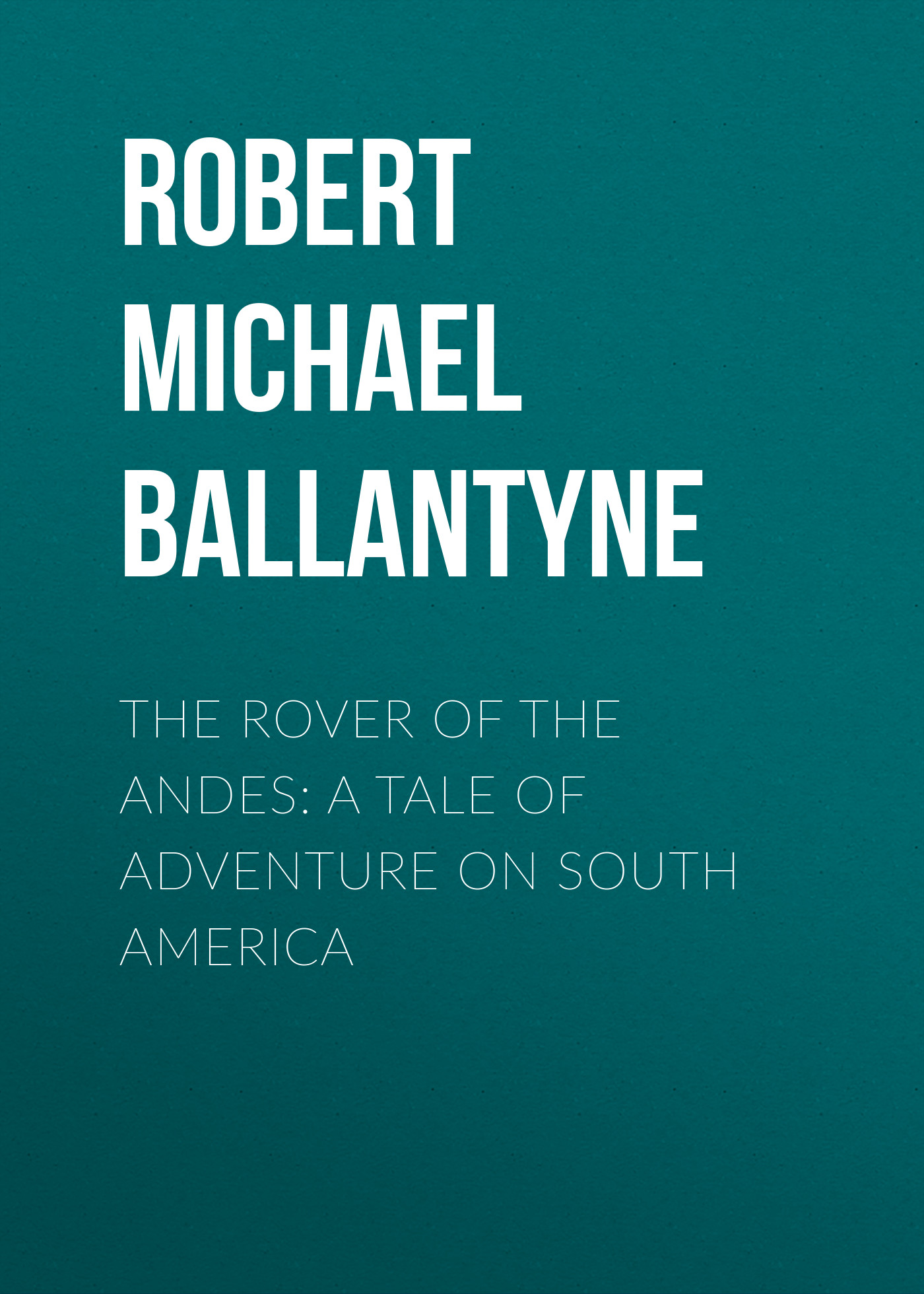 Robert Michael Ballantyne The Rover of the Andes: A Tale of Adventure on South America the guests on south battery