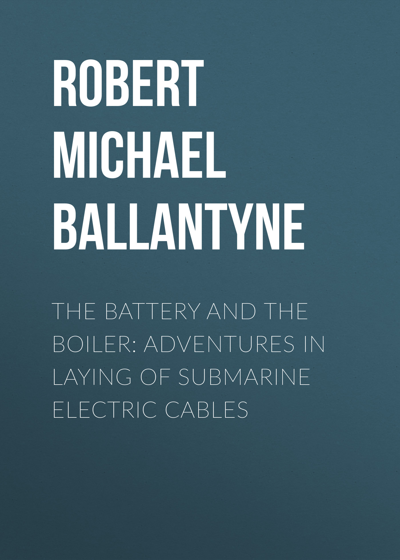 Robert Michael Ballantyne The Battery and the Boiler: Adventures in Laying of Submarine Electric Cables