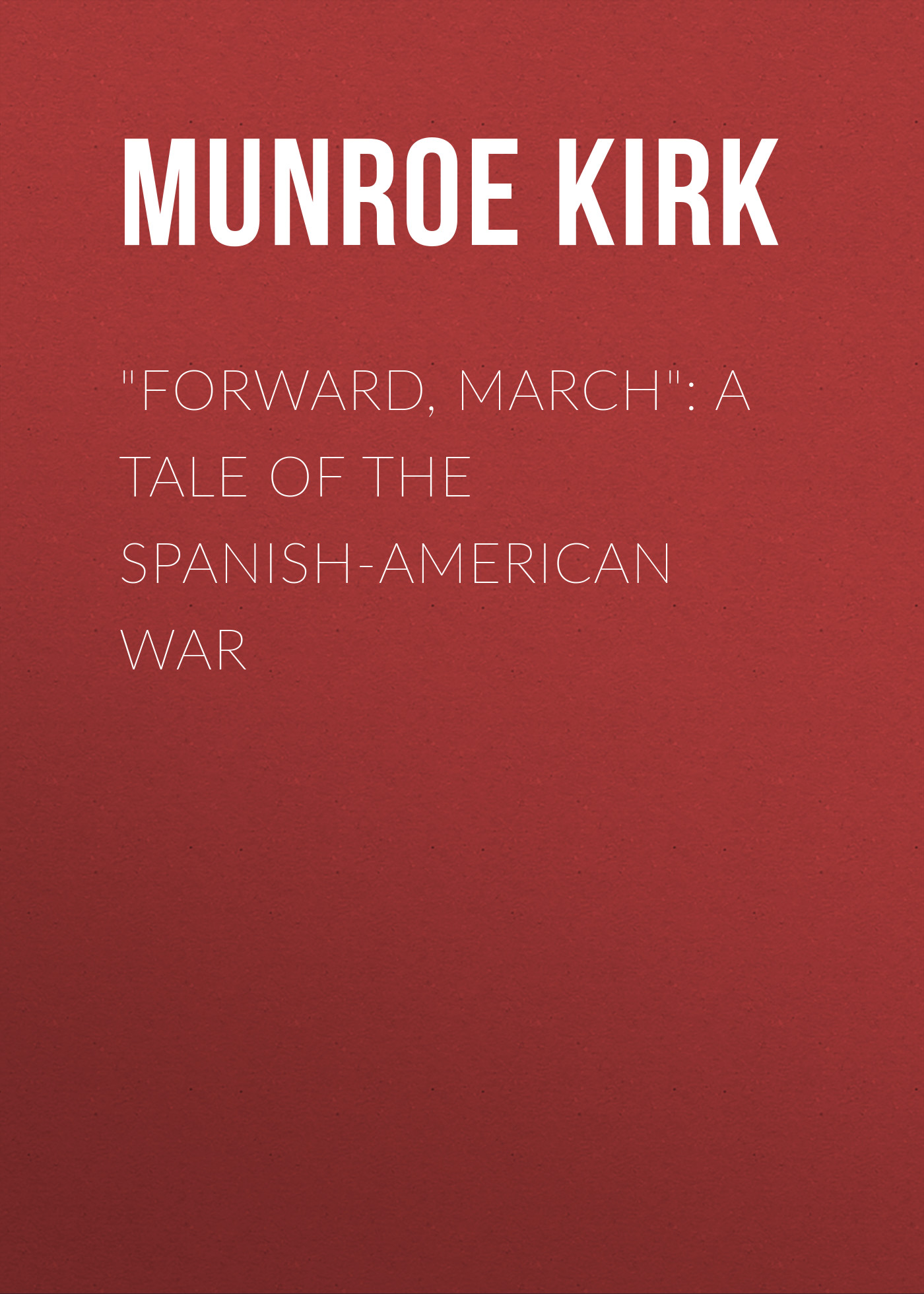 Munroe Kirk Forward, March: A Tale of the Spanish-American War