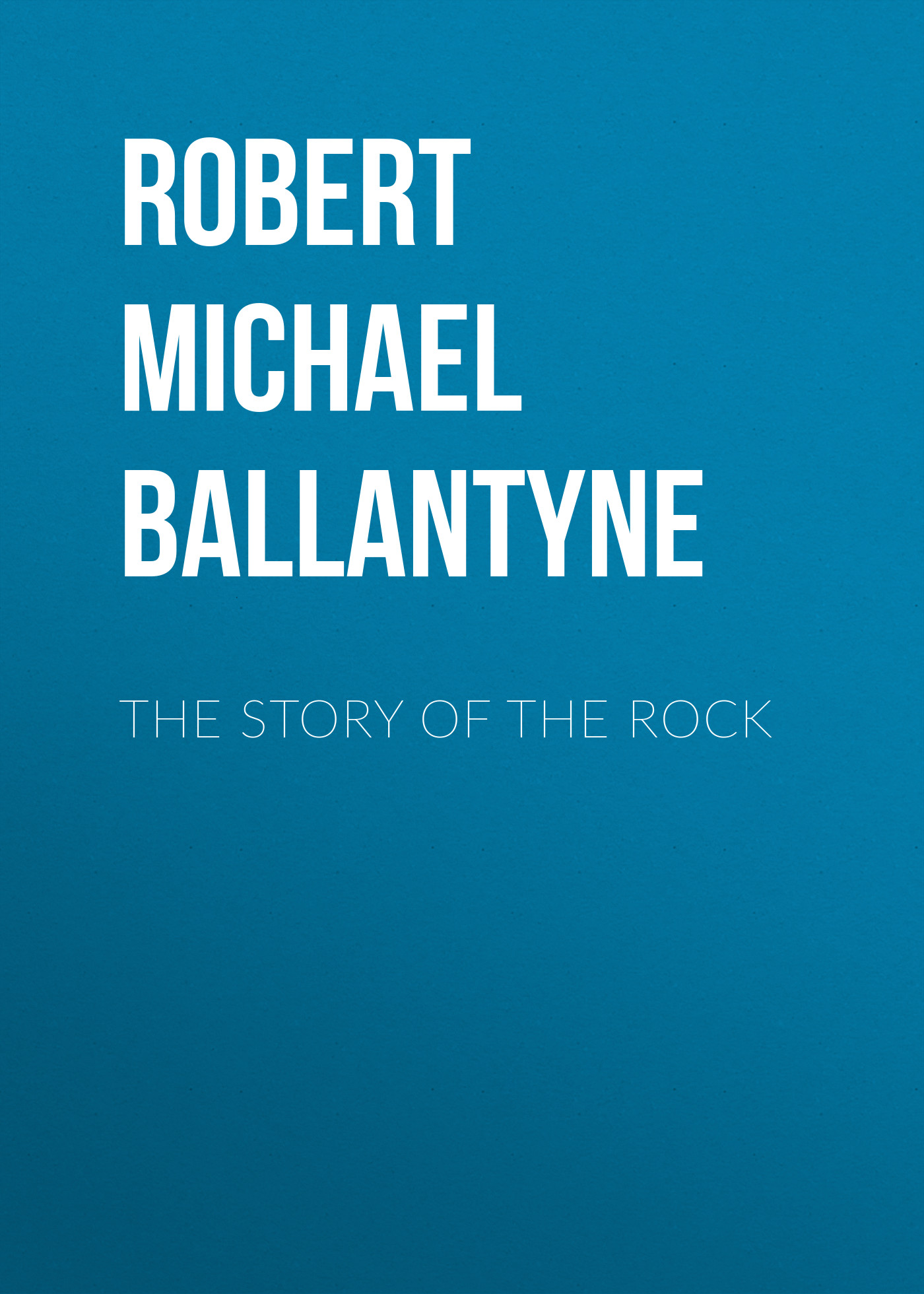 Robert Michael Ballantyne The Story of the Rock robert michael ballantyne the prairie chief