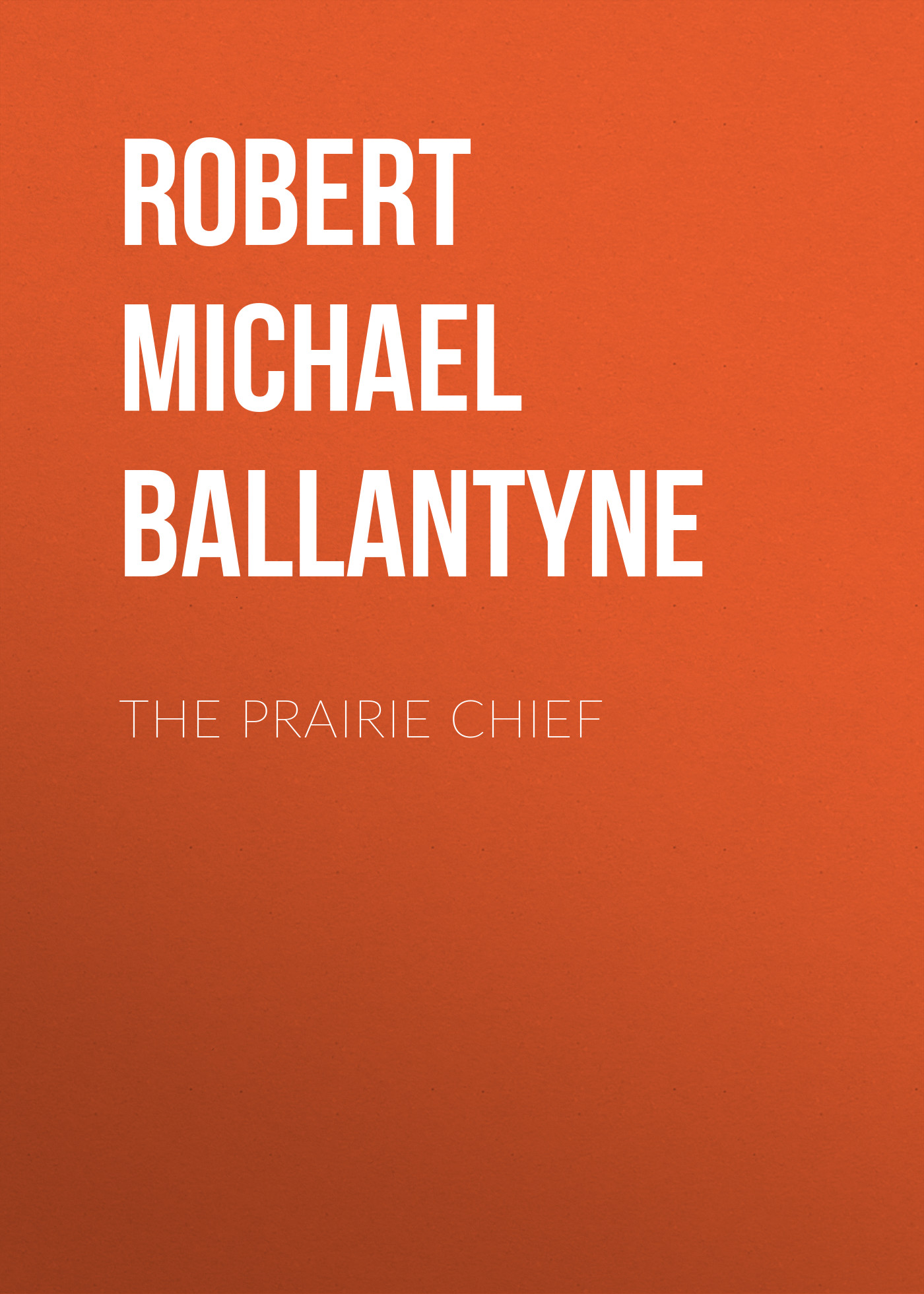 Robert Michael Ballantyne The Prairie Chief robert michael ballantyne the prairie chief