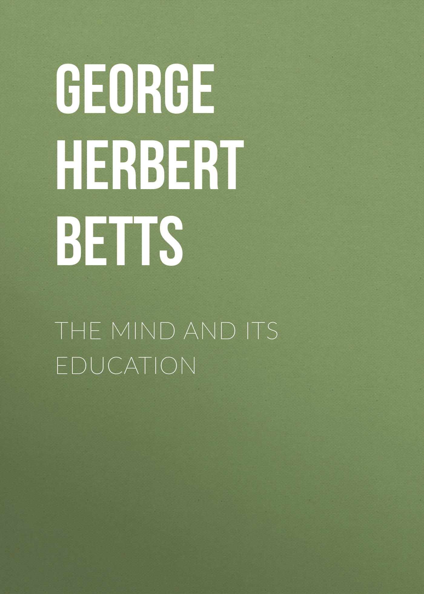 George Herbert Betts The Mind and Its Education