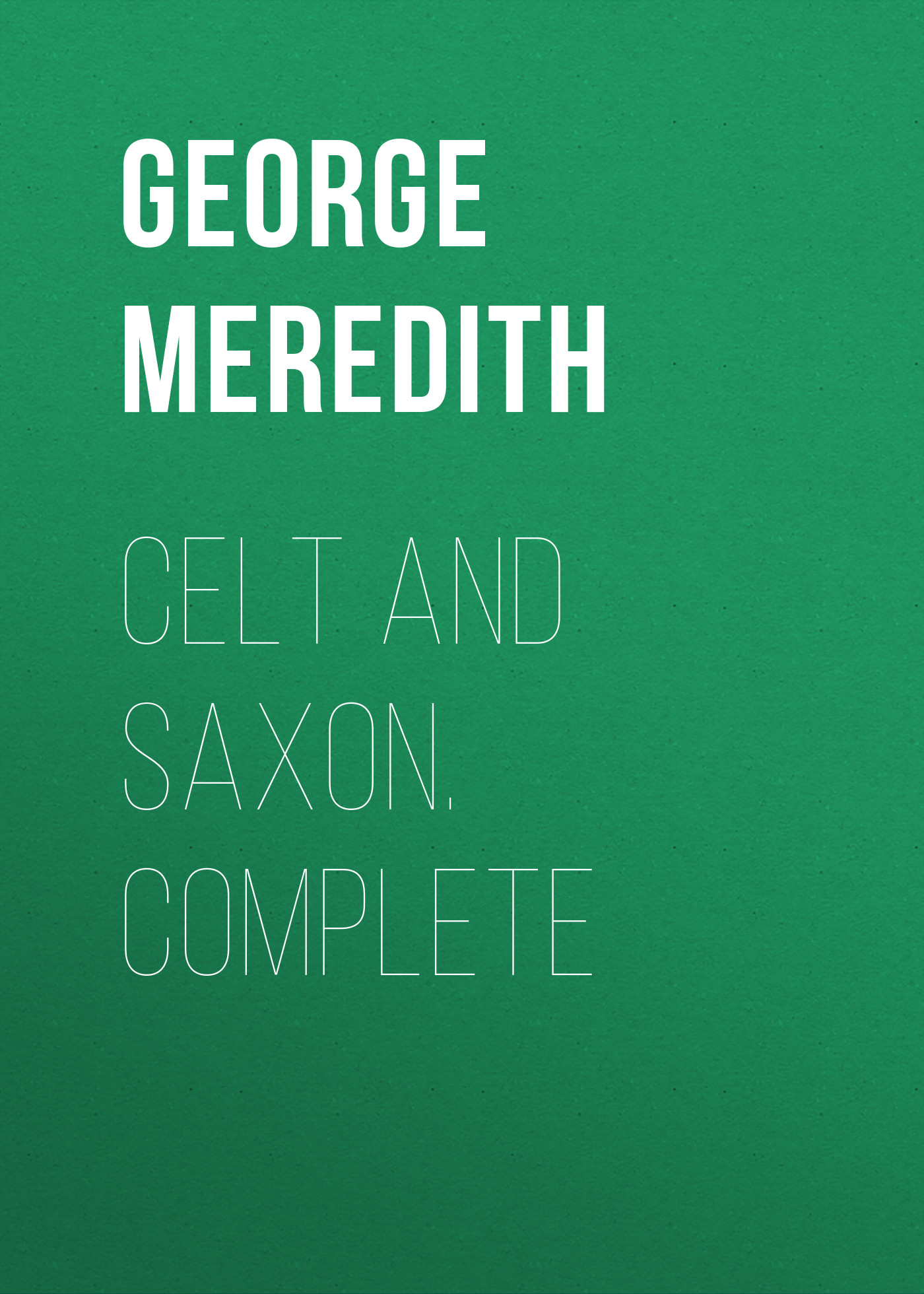 George Meredith Celt and Saxon. Complete george meredith complete short works of george meredith