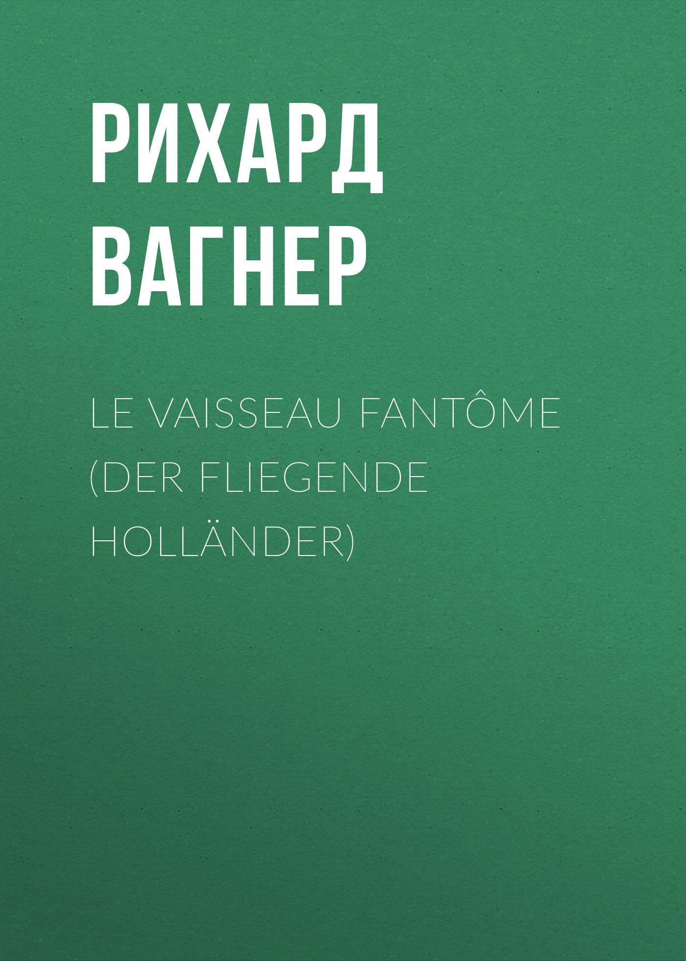 Рихард Вагнер Le Vaisseau fantôme (Der Fliegende Holländer) wagner der fliegende hollander