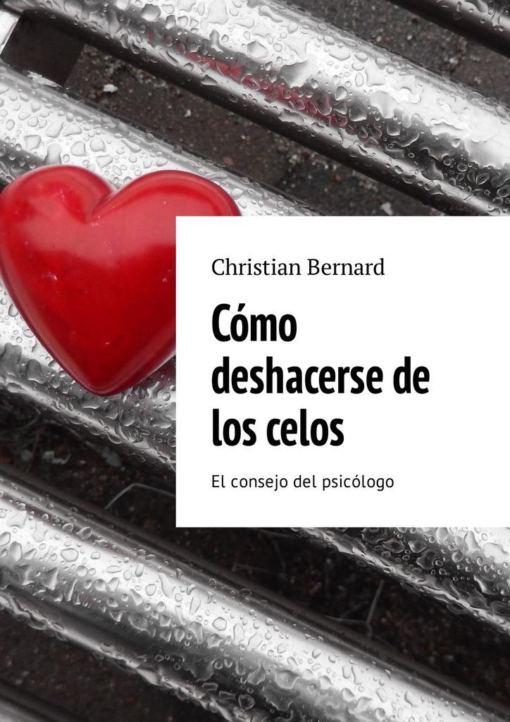 Christian Bernard Cómo deshacerse de los celos. El consejo del psicólogo комплекты в кроватку nino el amor 6bb предметов