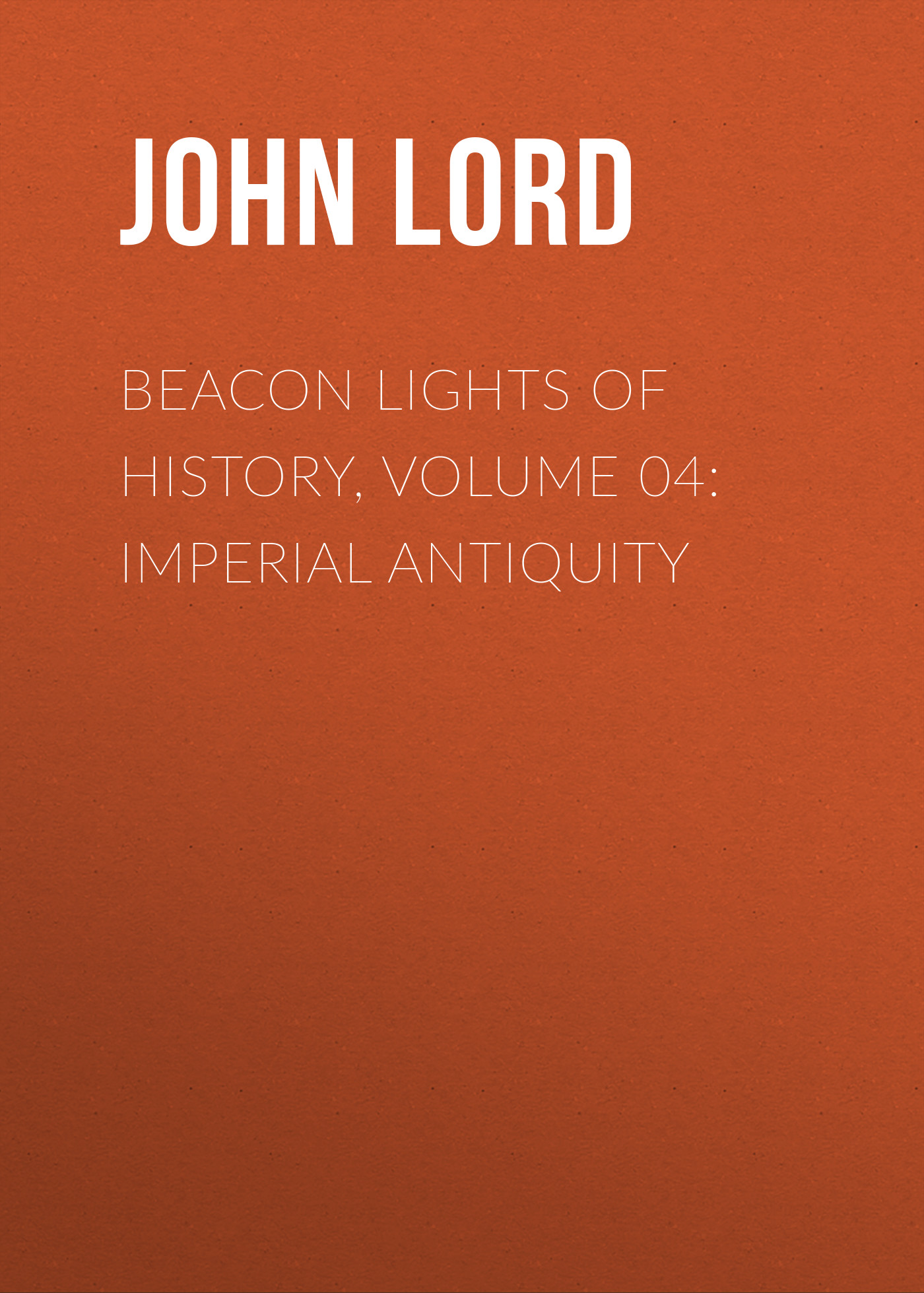 John Lord Beacon Lights of History, Volume 04: Imperial Antiquity john lord beacon lights of history volume 07 great women