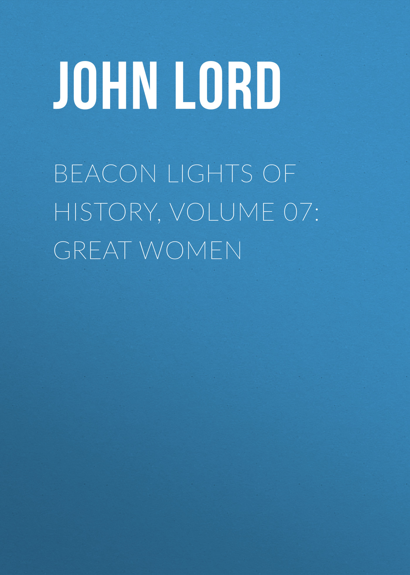 John Lord Beacon Lights of History, Volume 07: Great Women john lord beacon lights of history volume 07 great women