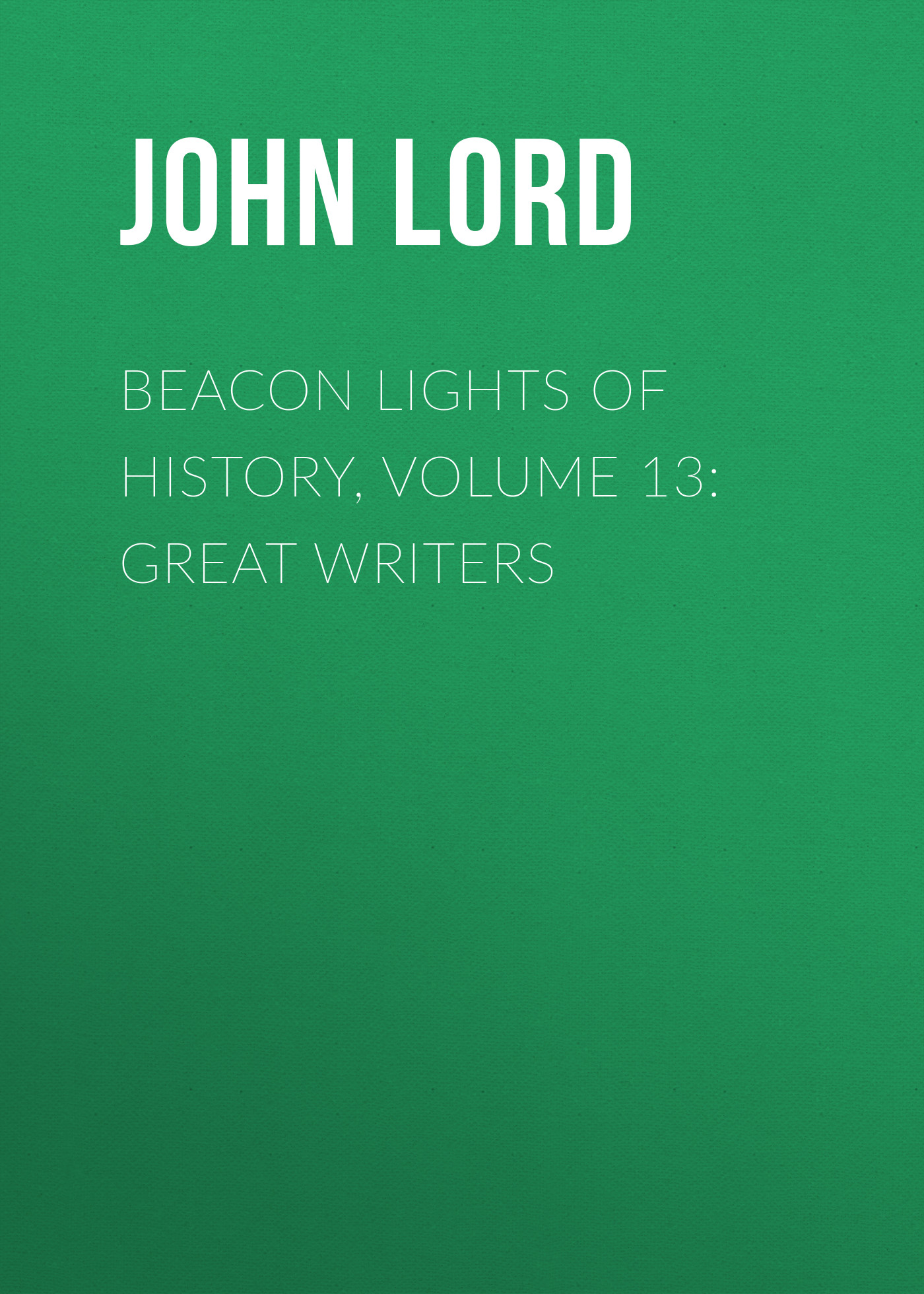 цена John Lord Beacon Lights of History, Volume 13: Great Writers