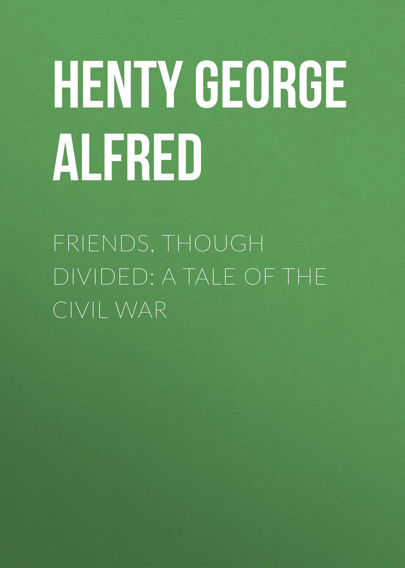 Henty George Alfred Friends, though divided: A Tale of the Civil War george alfred henty with lee in virginia a story of the american civil war