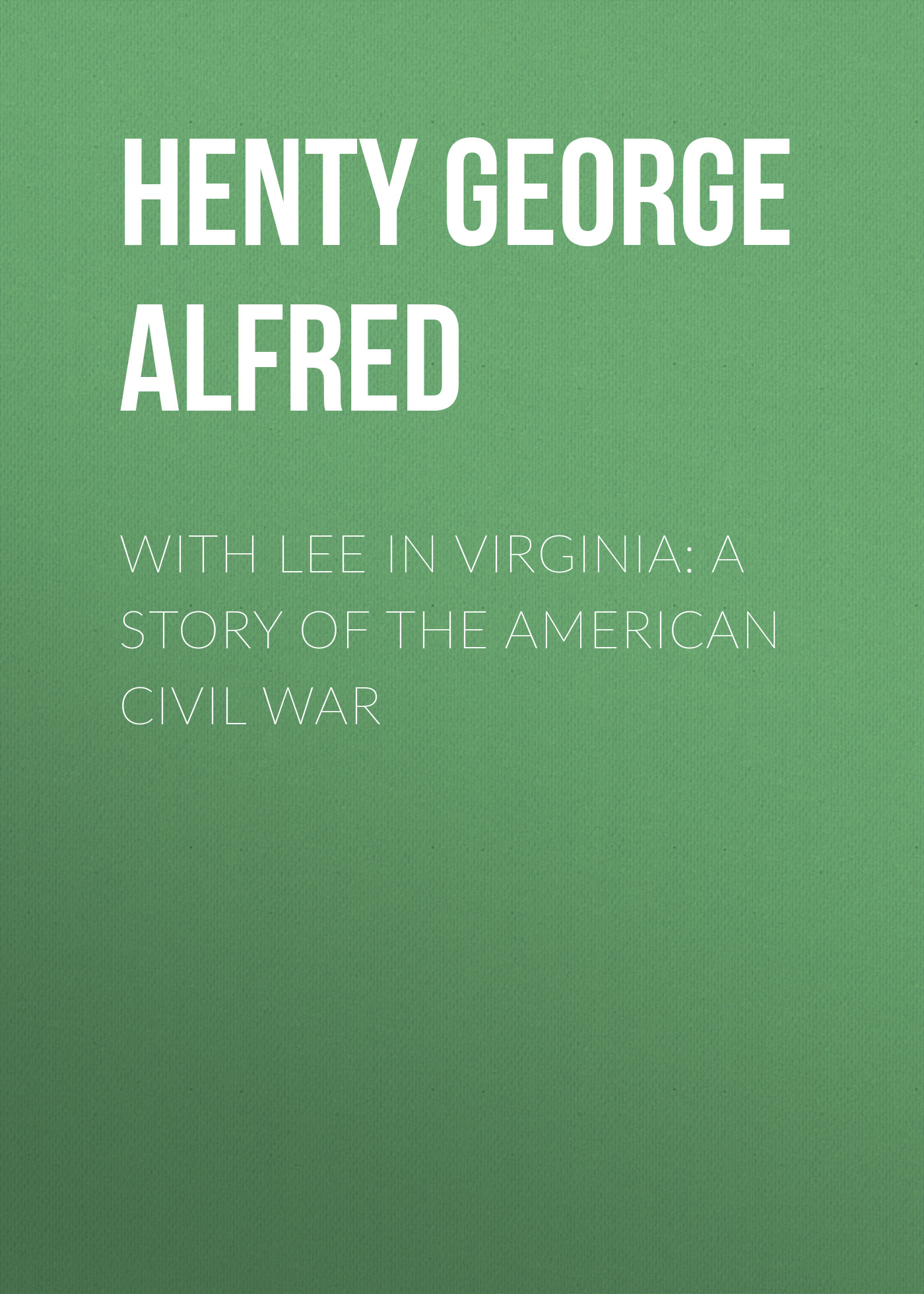 Henty George Alfred With Lee in Virginia: A Story of the American Civil War