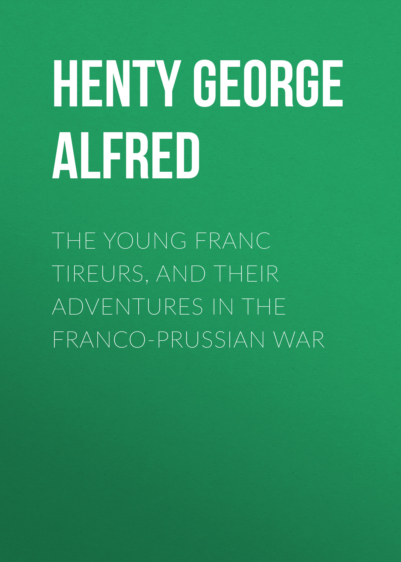Henty George Alfred The Young Franc Tireurs, and Their Adventures in the Franco-Prussian War henty george alfred in the reign of terror the adventures of a westminster boy