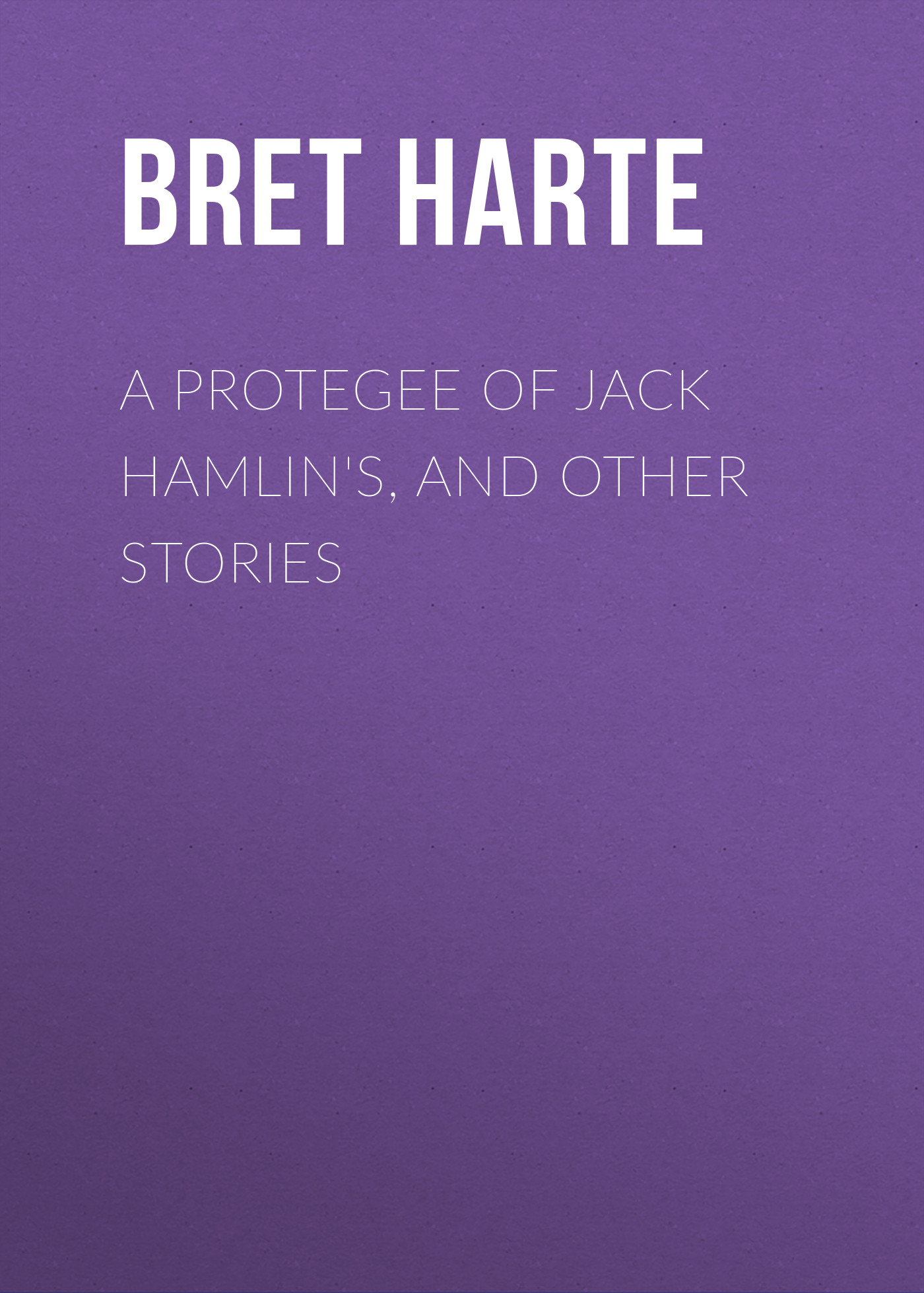 Bret Harte A Protegee of Jack Hamlin's, and Other Stories цена