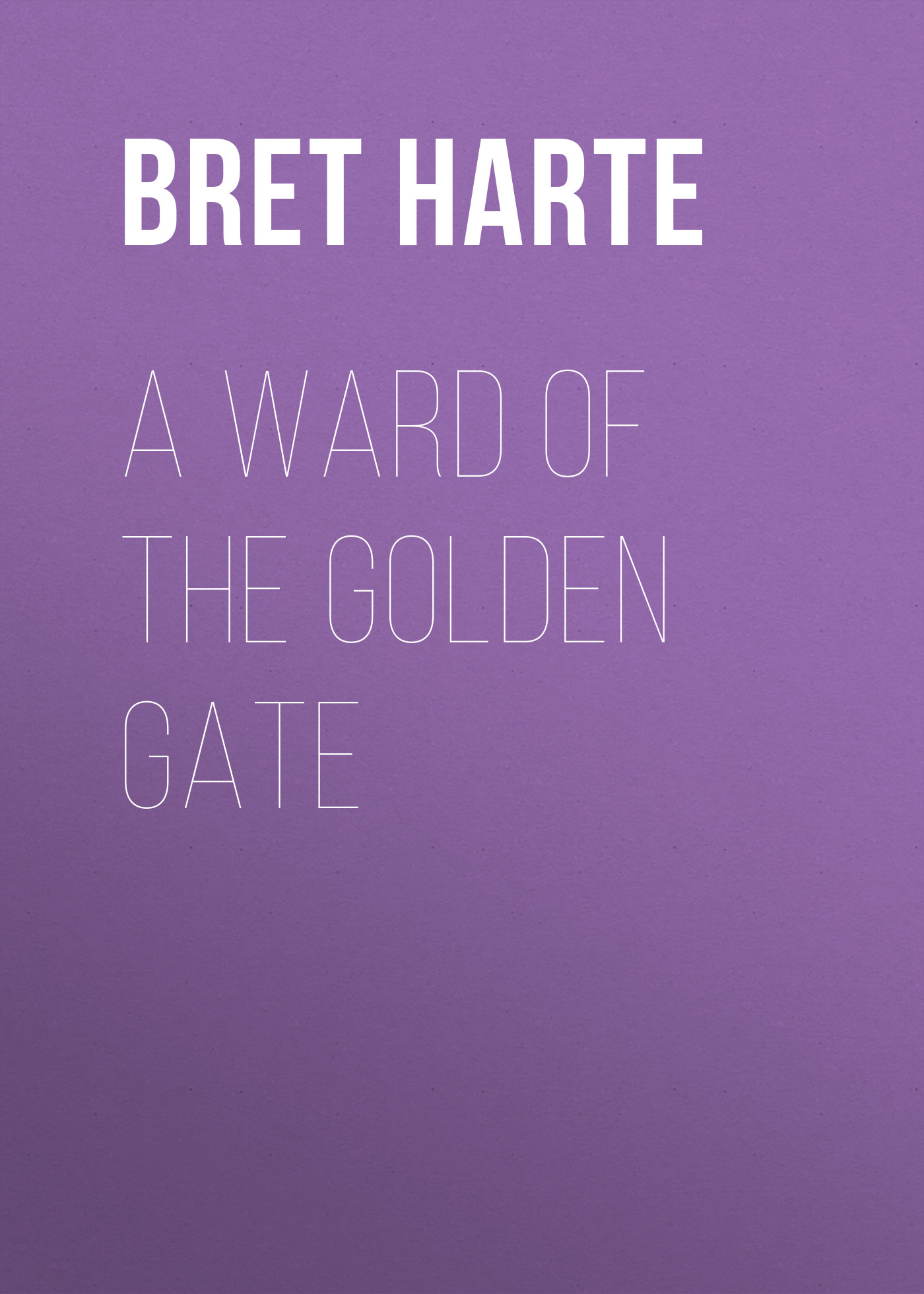 Bret Harte A Ward of the Golden Gate