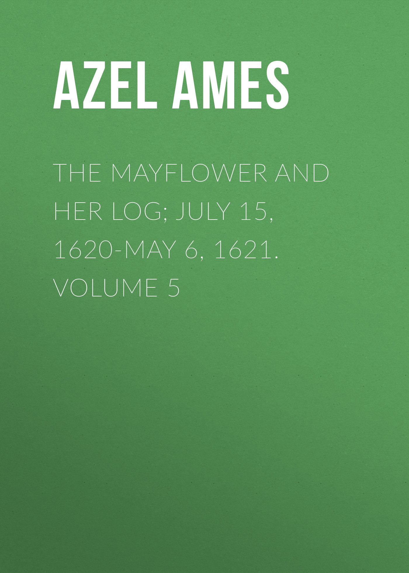 Azel Ames The Mayflower and Her Log; July 15, 1620-May 6, 1621. Volume 5 ardsley ames encounter the poet