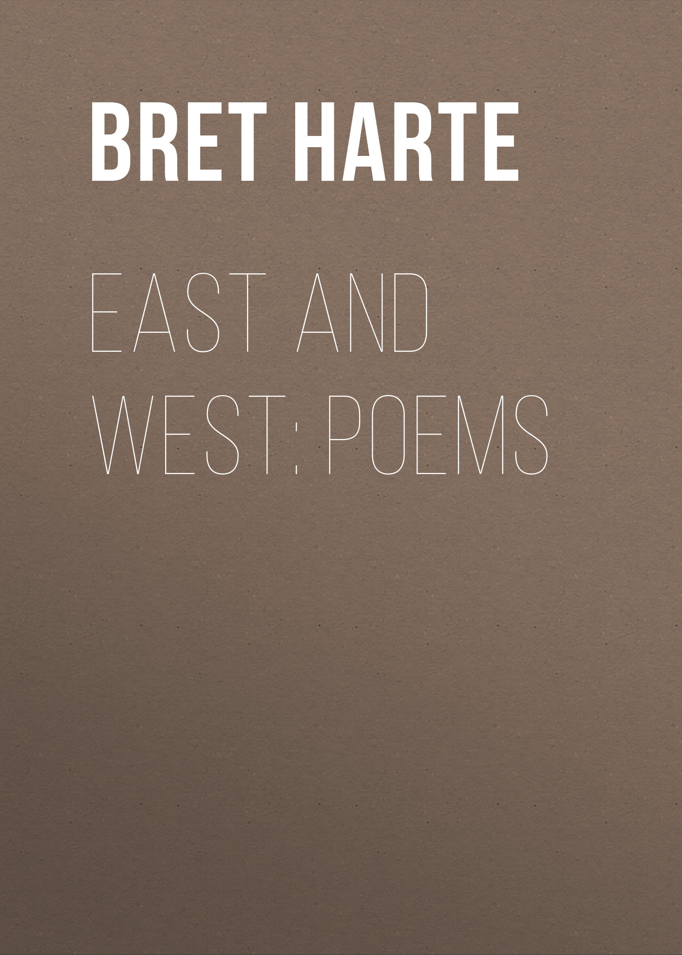 Bret Harte East and West: Poems bret harte the luck of roaring camp heathen chinee poems and other sketches