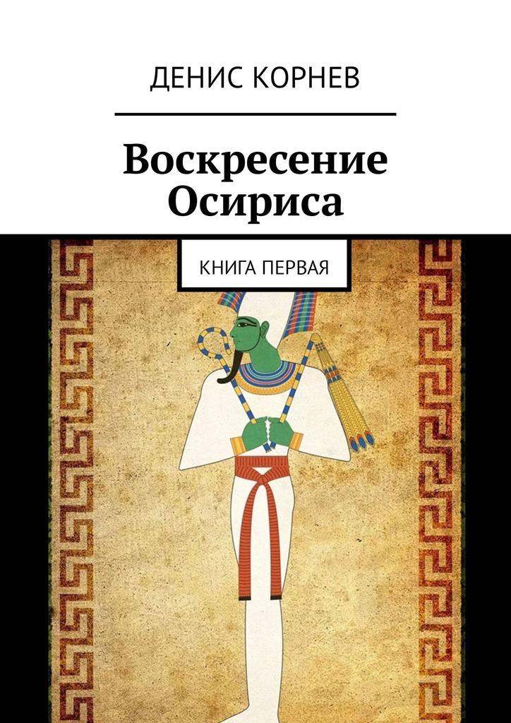 купить Денис Александрович Корнев Воскресение Осириса. Книга первая по цене 48 рублей