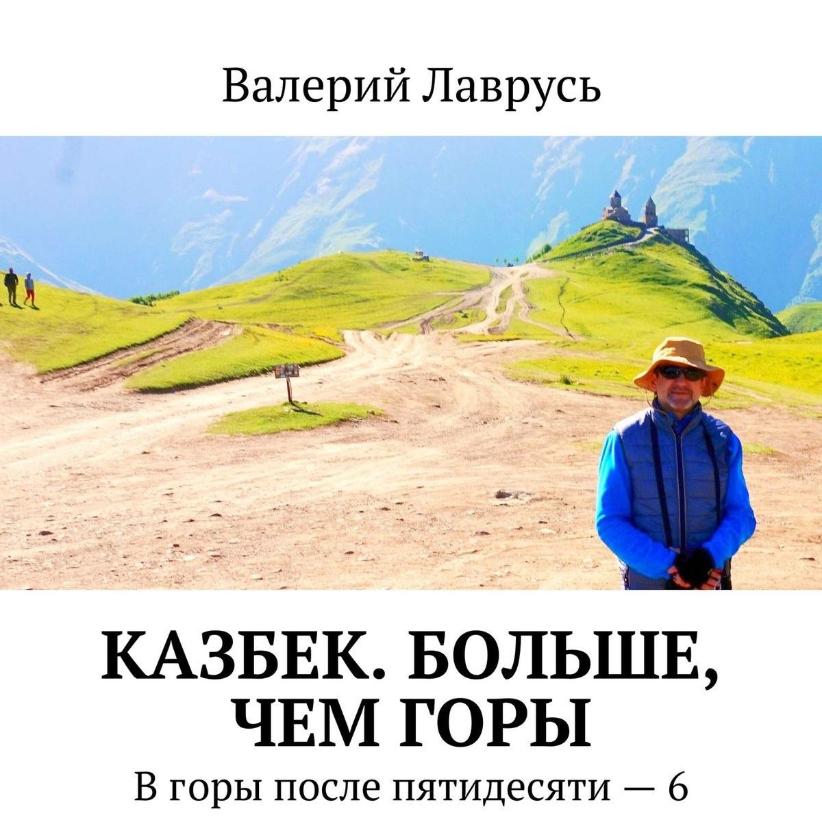 Валерий Лаврусь Казбек. Больше, чемгоры. Вгоры после пятидесяти – 6 килиманджаро с женщиной в горы в горы после пятидесяти – 3