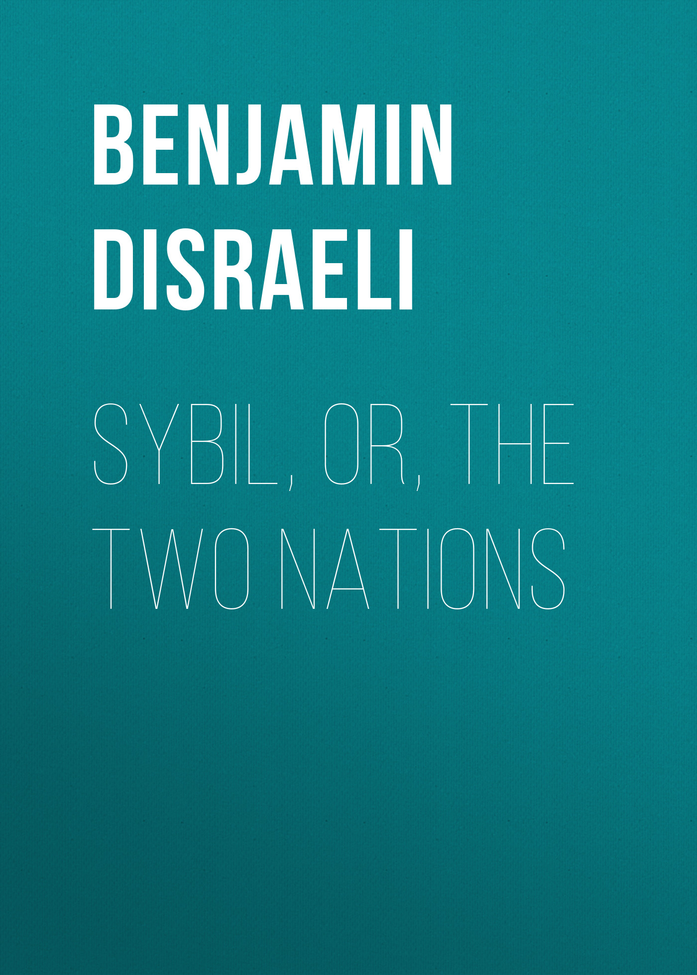 Benjamin Disraeli Sybil, Or, The Two Nations