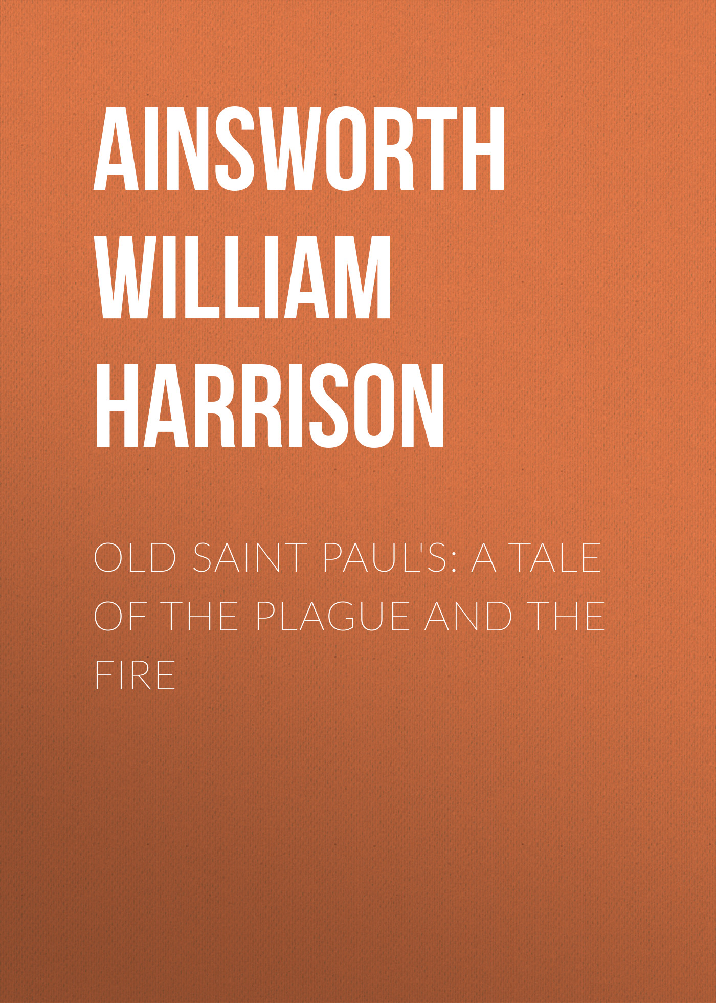 Ainsworth William Harrison Old Saint Paul's: A Tale of the Plague and the Fire ainsworth william harrison windsor castle