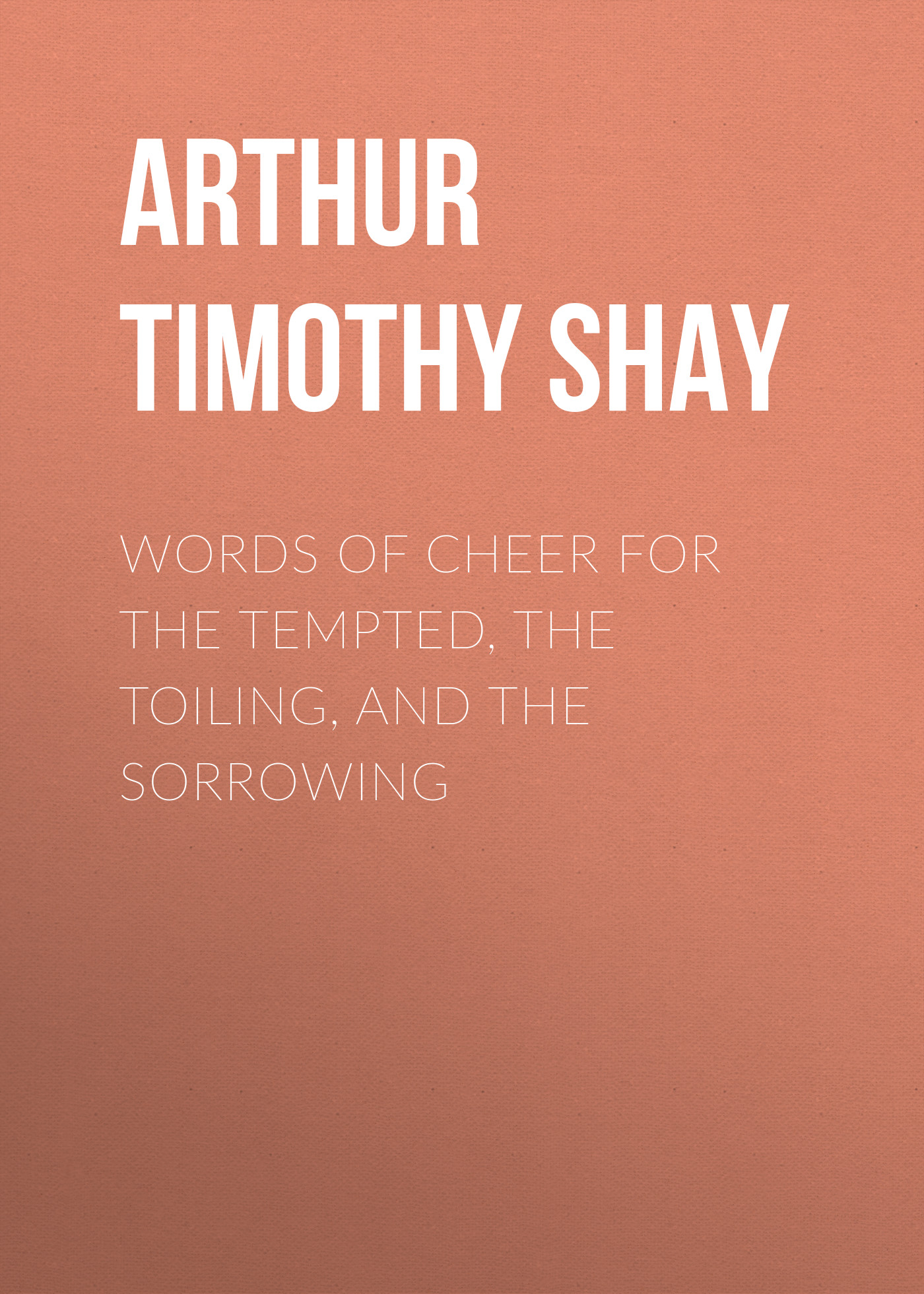Arthur Timothy Shay Words of Cheer for the Tempted, the Toiling, and the Sorrowing tempted