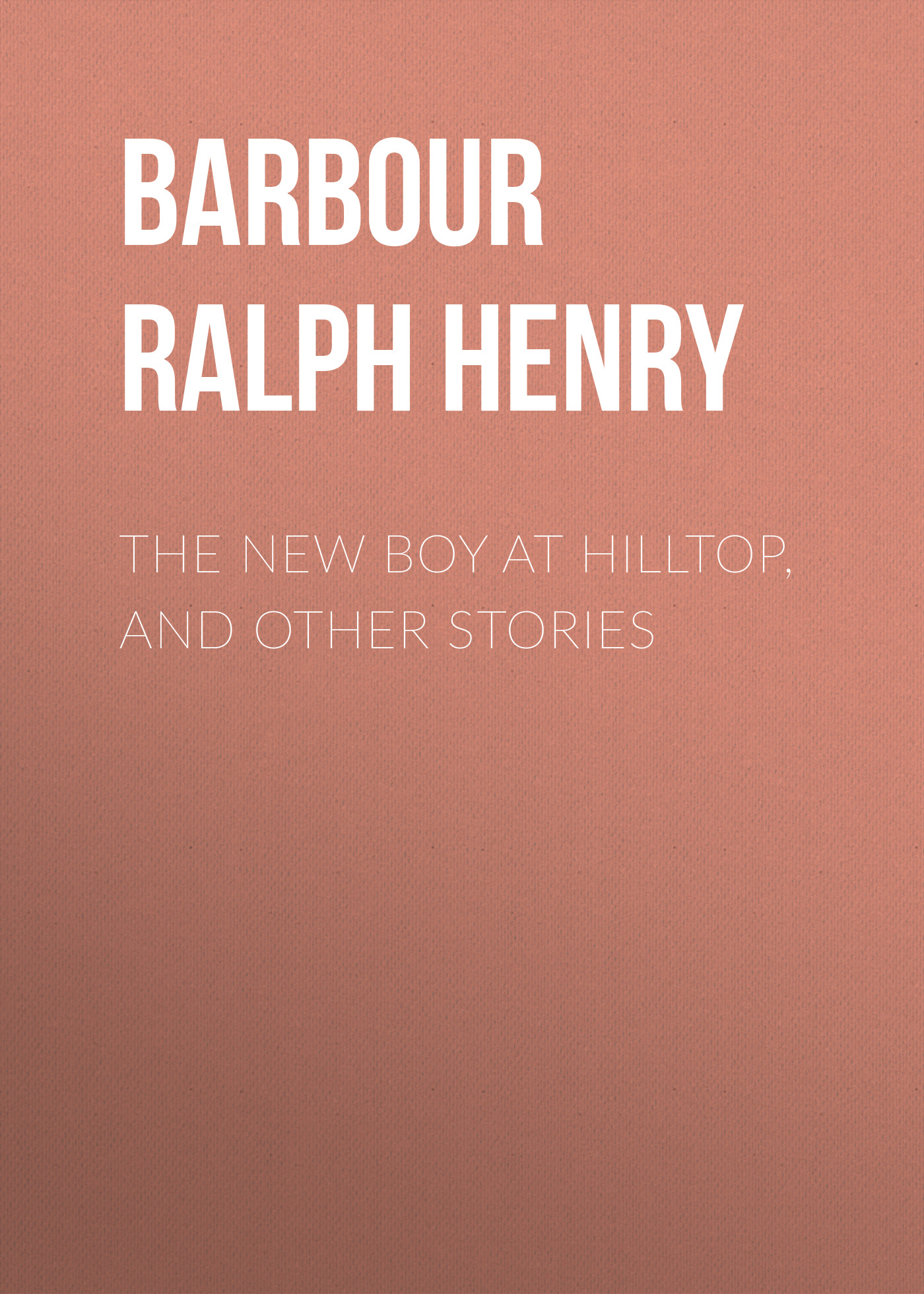Barbour Ralph Henry The New Boy at Hilltop, and Other Stories