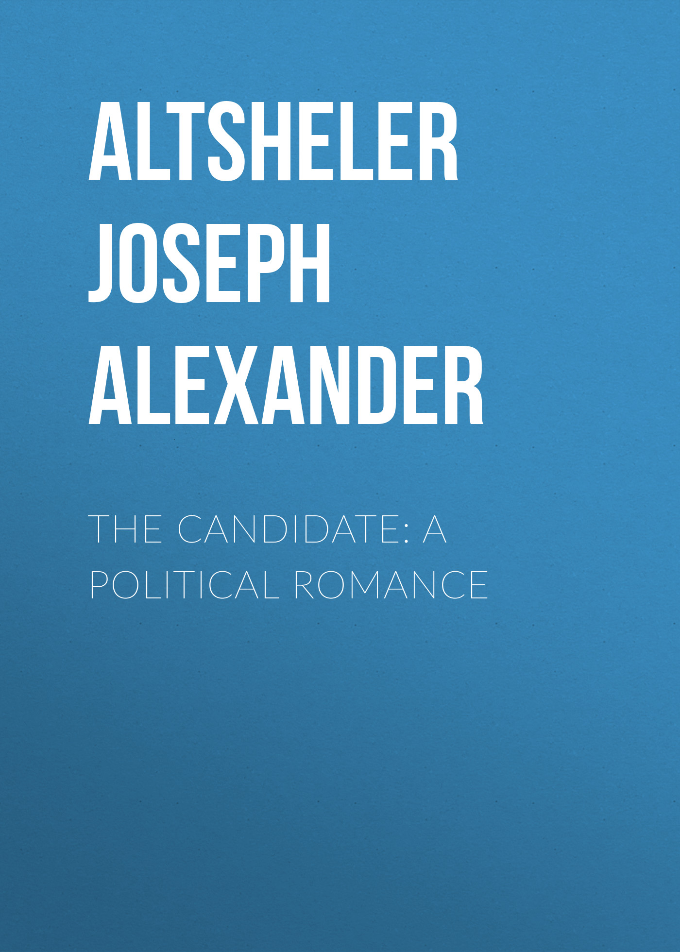 цена Altsheler Joseph Alexander The Candidate: A Political Romance