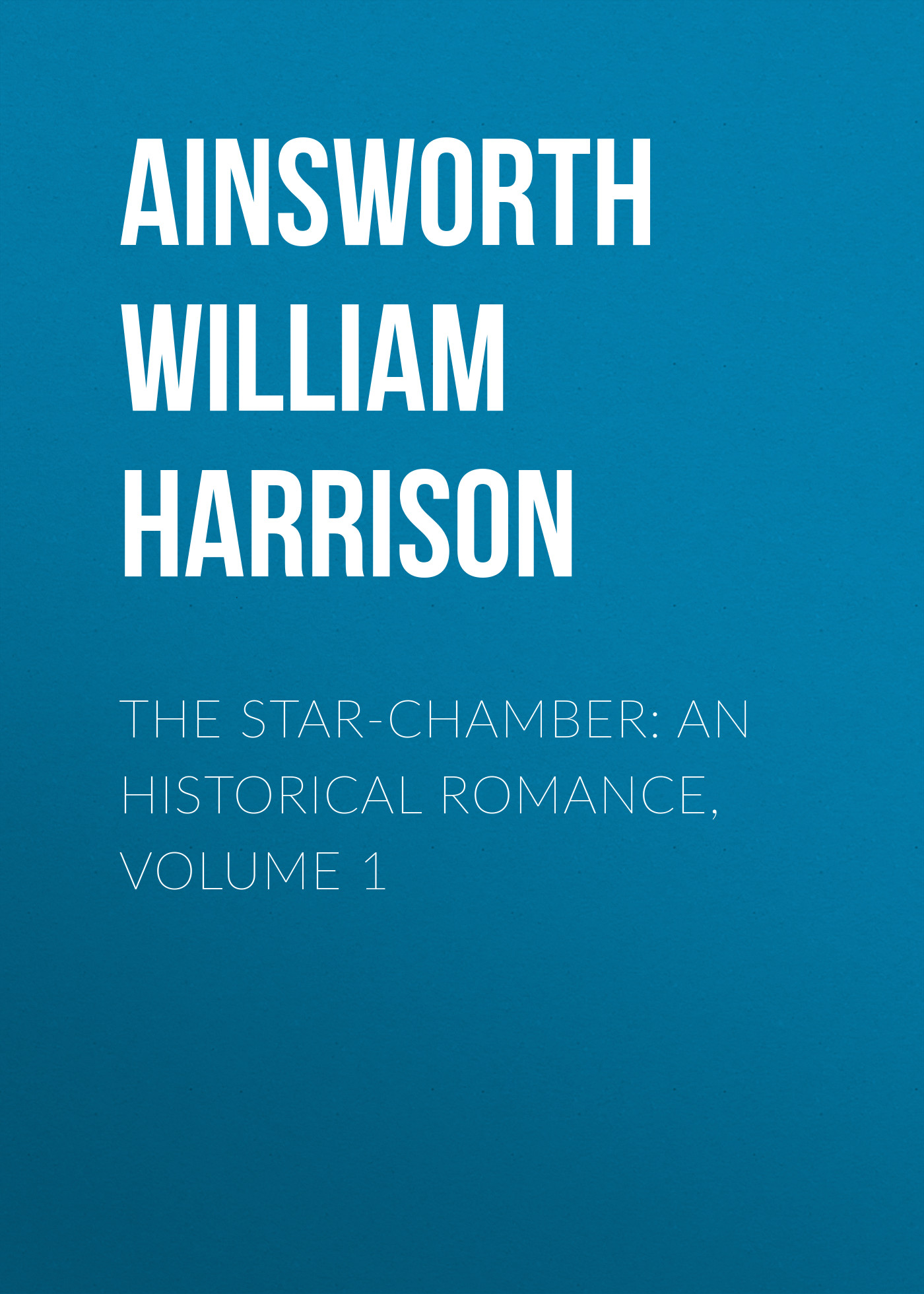 Ainsworth William Harrison The Star-Chamber: An Historical Romance, Volume 1