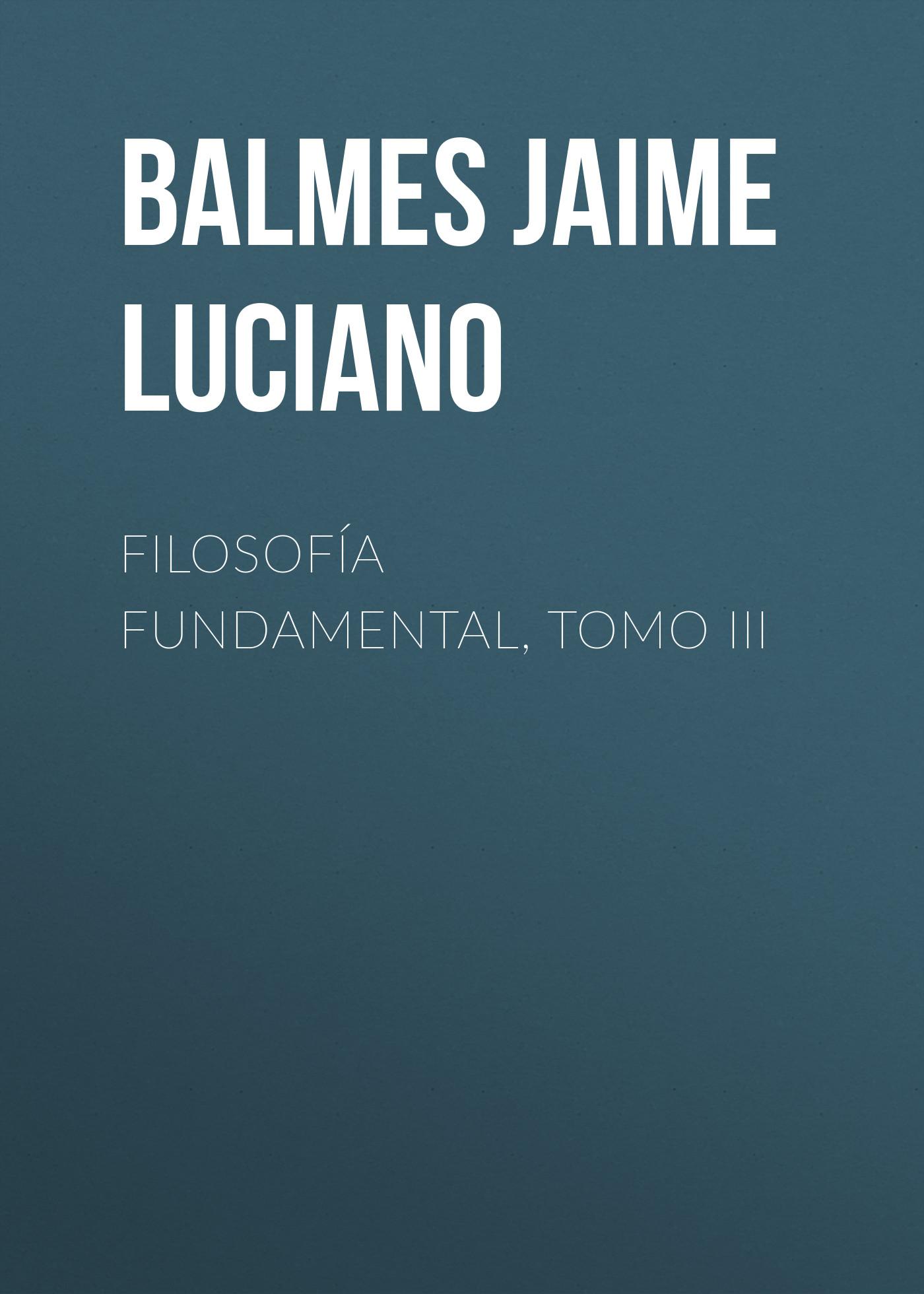Balmes Jaime Luciano Filosofía Fundamental, Tomo III balmes jaime luciano filosofía fundamental tomo iv