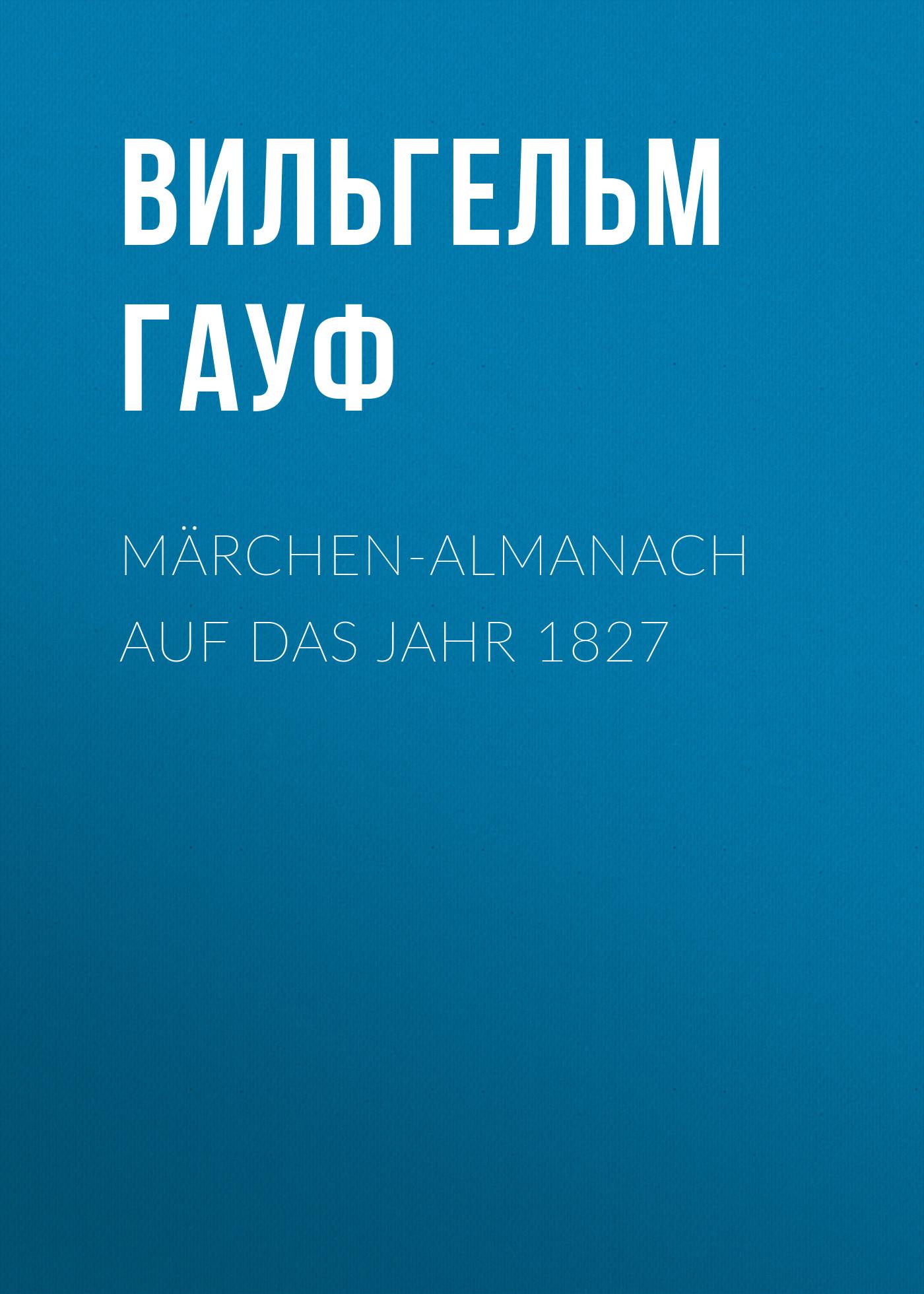 Вильгельм Гауф Märchen-Almanach auf das Jahr 1827 h c boie gottinger musenalmanach auf das jahr 1774