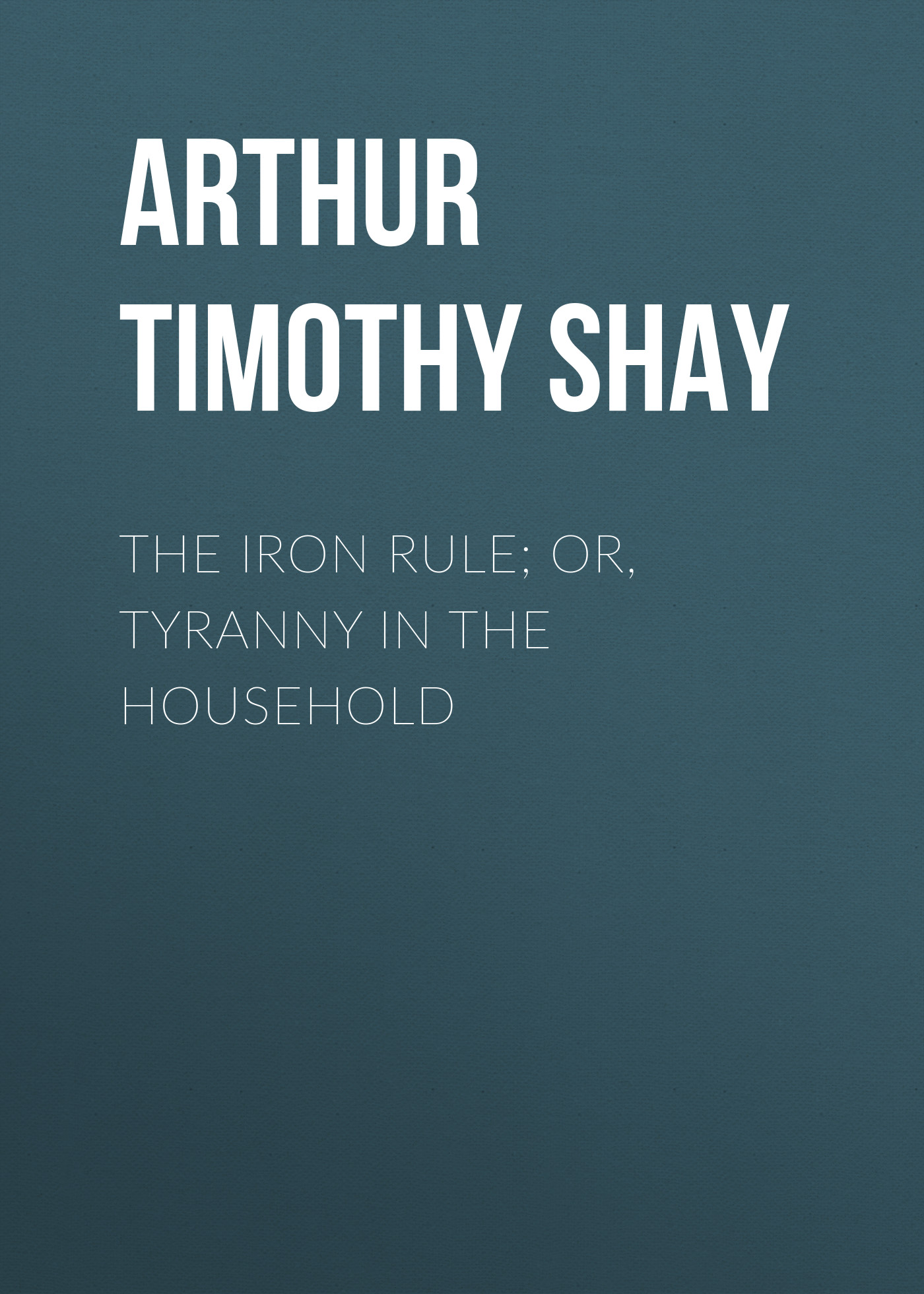 Arthur Timothy Shay The Iron Rule; Or, Tyranny in the Household arthur timothy shay woman s trials or tales and sketches from the life around us