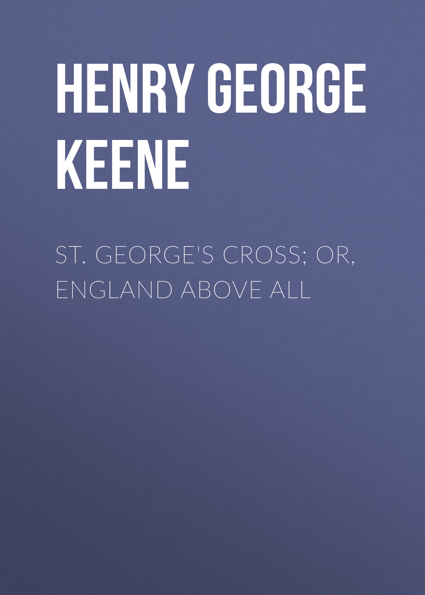 Henry George Keene St. George's Cross; Or, England Above All george macdonald st george and st michael