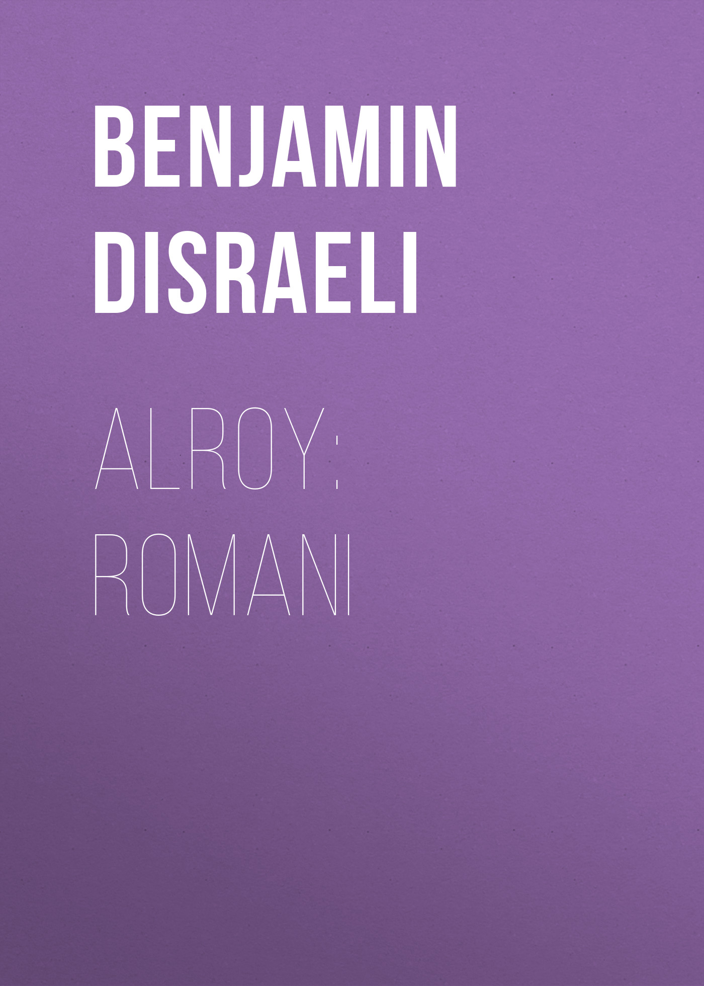 Benjamin Disraeli Alroy: Romani disraeli benjamin disraeli in outline being a biography of benjamin disraeli and an abridgment of all his novels with full index page 10 page 7