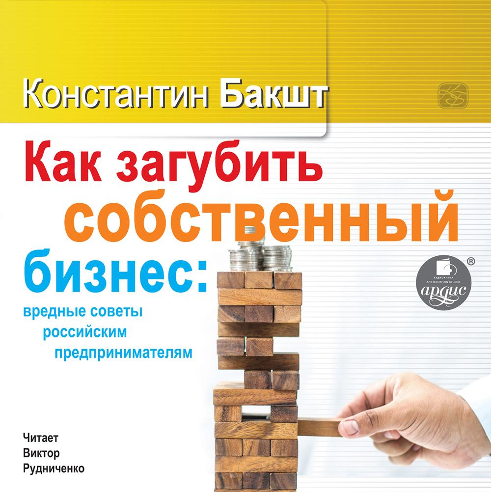 Константин Бакшт Как загубить собственный бизнес: вредные советы российским предпринимателям константин бакшт жизненные цели