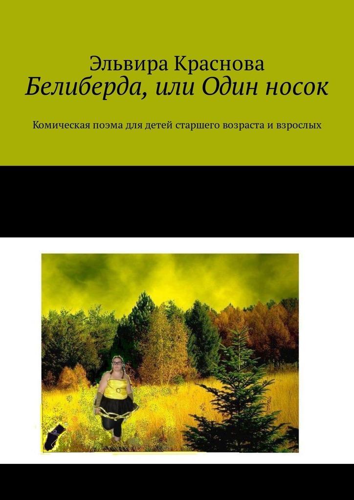 Эльвира Краснова Белиберда, или Один носок. Комическая поэма для детей старшего возраста и взрослых аида рено белиберда библия неофита или как уместить начало внуле