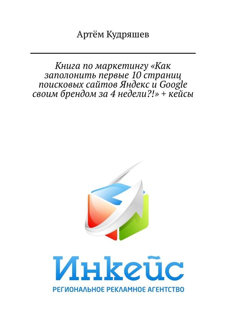 Артём Анатольевич Кудряшев Книга помаркетингу «Как заполонить первые 10страниц поисковых сайтов Яндекс иGoogle своим брендом за4недели?!» + кейсы
