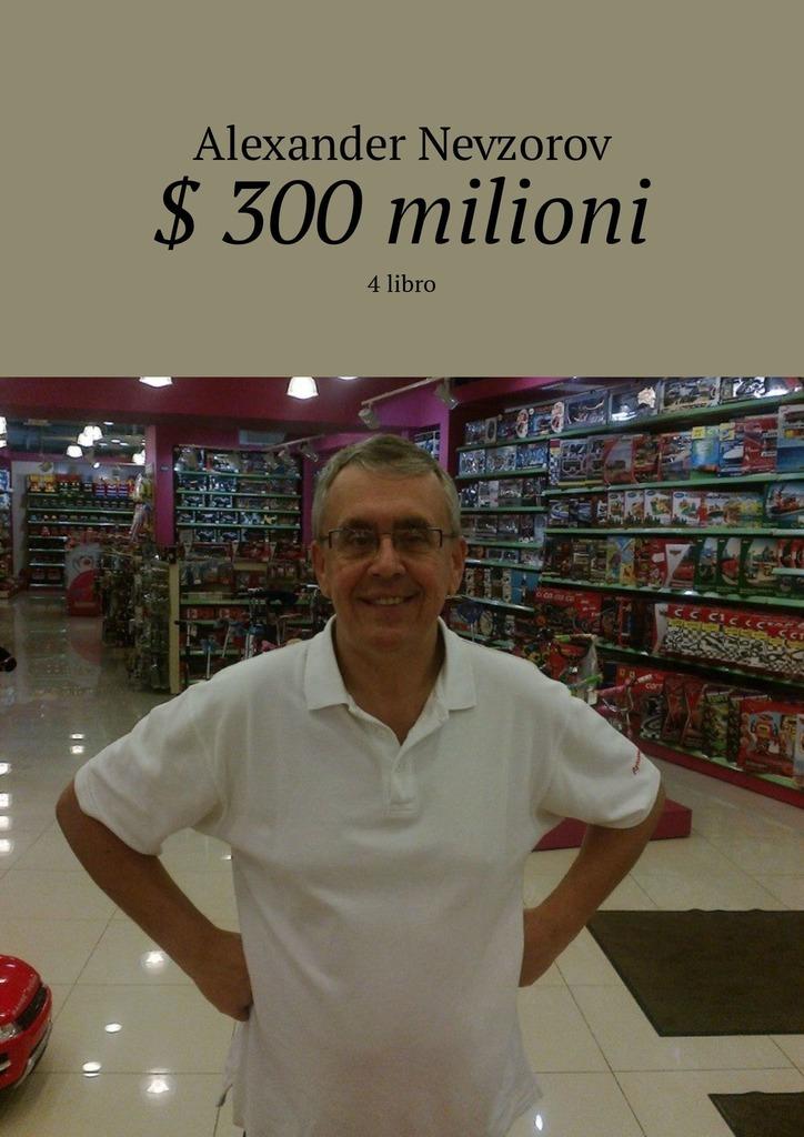Александр Невзоров $ 300 milioni. 4 libro