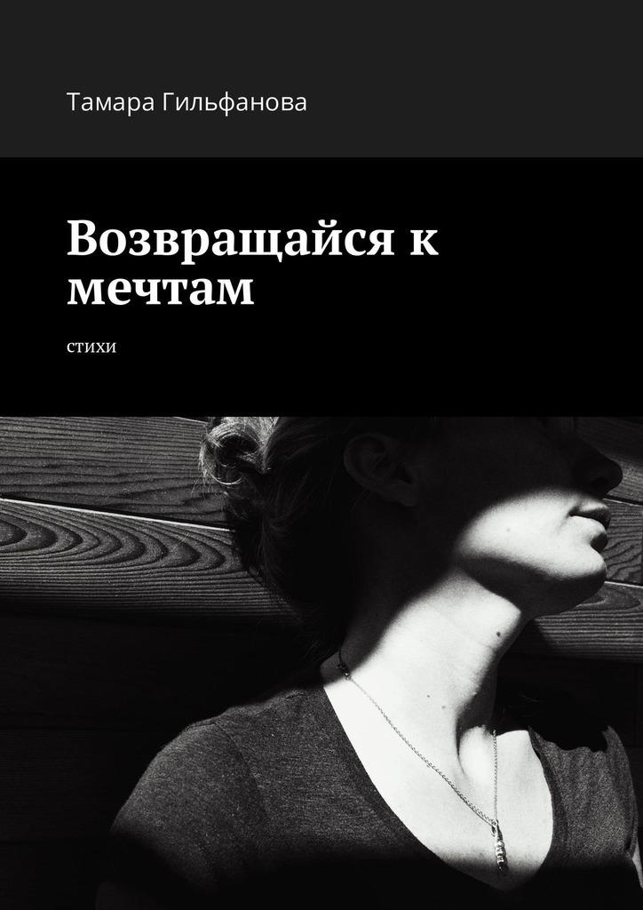 Тамара Гильфанова Возвращайся к мечтам. Стихи