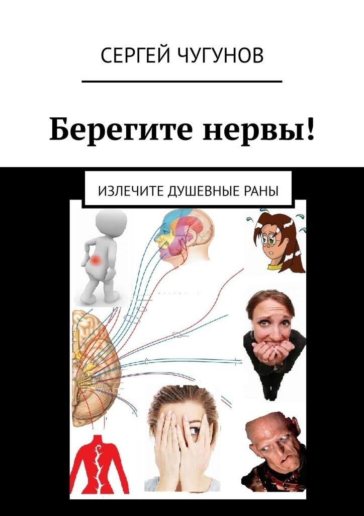 Сергей Чугунов Берегите нервы! Излечите душевныераны юраш н берегите нервы нервы берегите