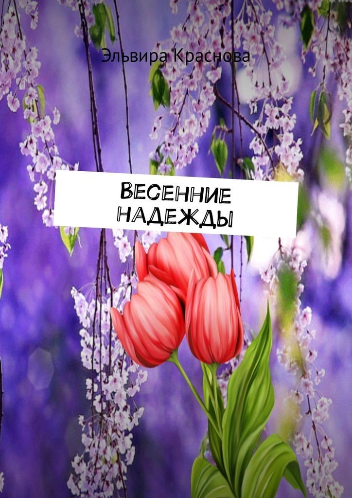 Эльвира Николаевна Краснова Весенние надежды. Стихи и песни