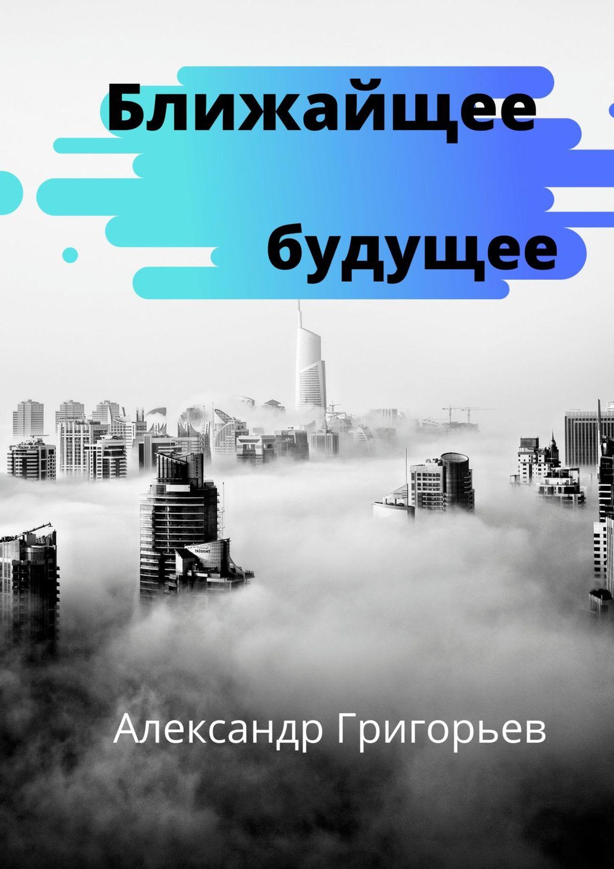 Александр Владимирович Григорьев Ближайшее будущее александр григорьев создатель будущего