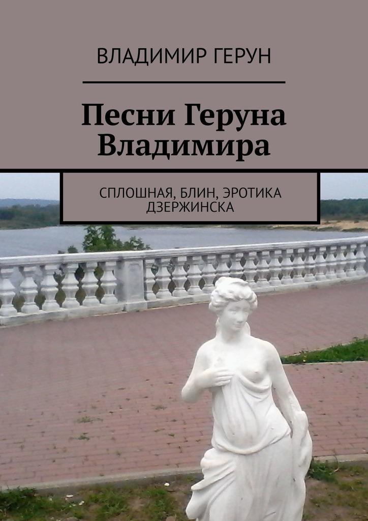 Владимир Герун Песни Геруна Владимира. Сплошная, блин, эротика Дзержинска