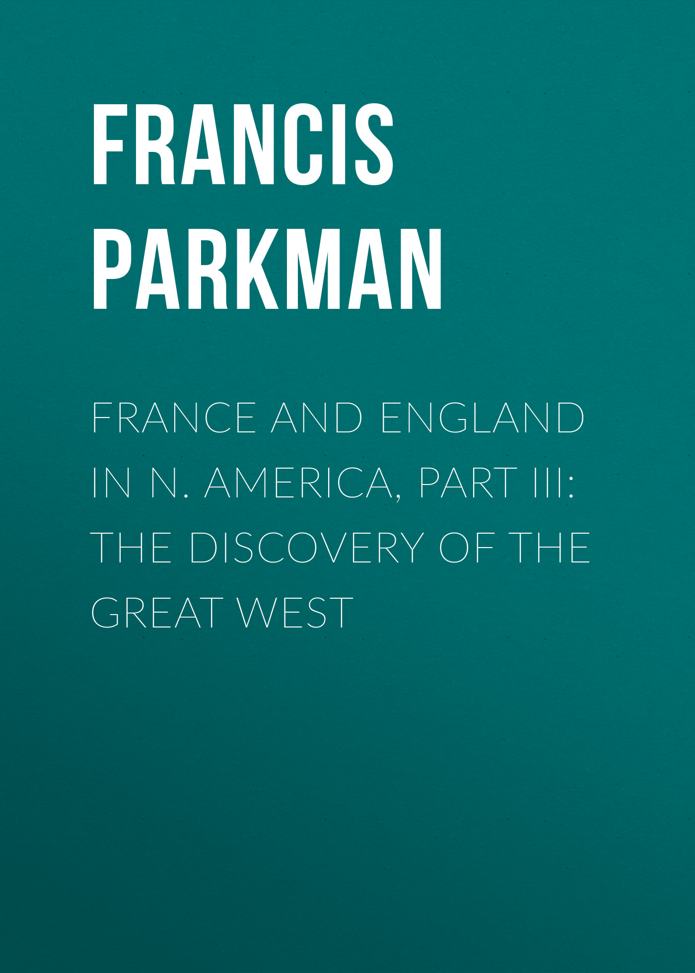 Francis Parkman France and England in N. America, Part III: The Discovery of the Great West francis parkman the conspiracy of pontiac and the indian war after the conquest of canada microform