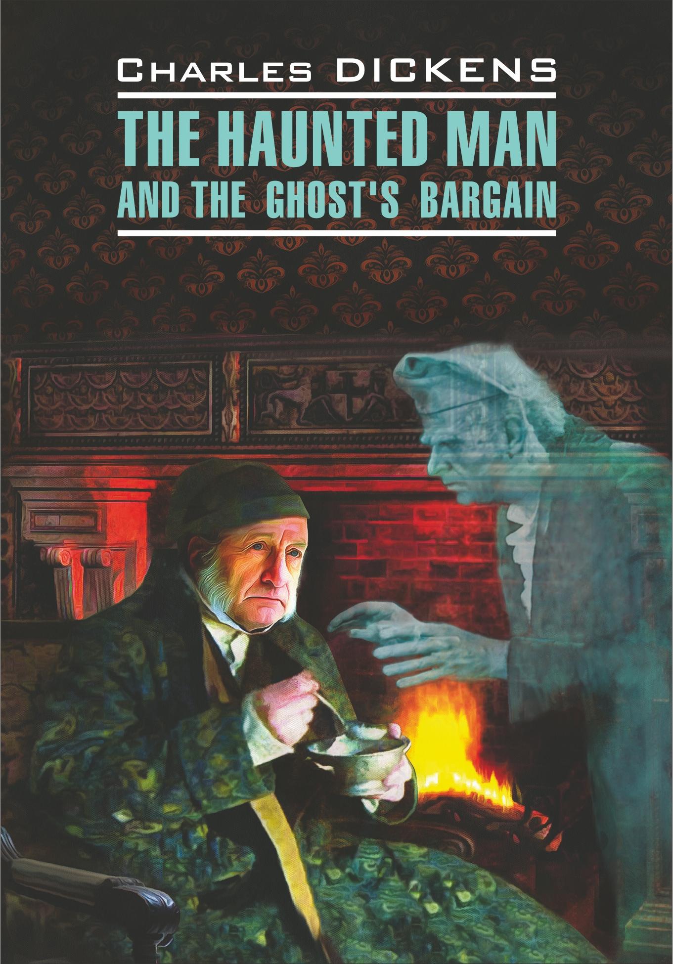 Чарльз Диккенс The Haunted Man and the Ghost's Bargain / Одержимый, или Сделка с призраком. Книга для чтения на английском языке чарльз диккенс the haunted man and the ghost s bargain