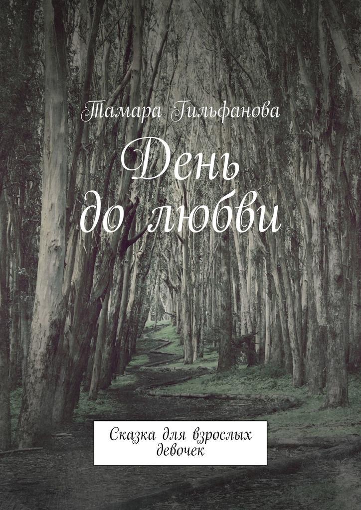 Тамара Гильфанова День до любви. Сказка для взрослых девочек